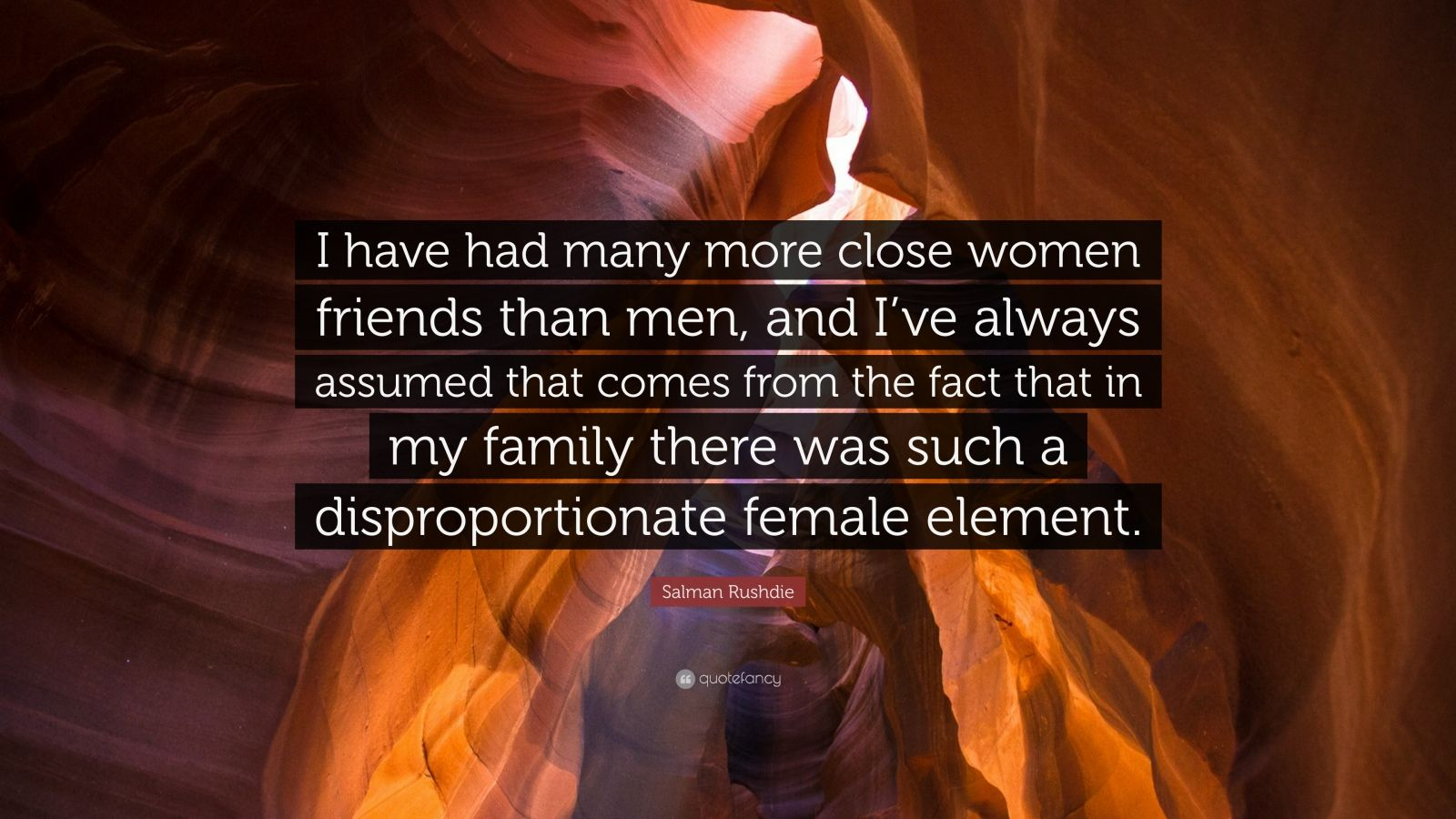 """Salman Rushdie Quote: """"I have had many more close women friends than men, and I've always assumed that comes from the fact that in my family there was such a disproportionate female element."""""""