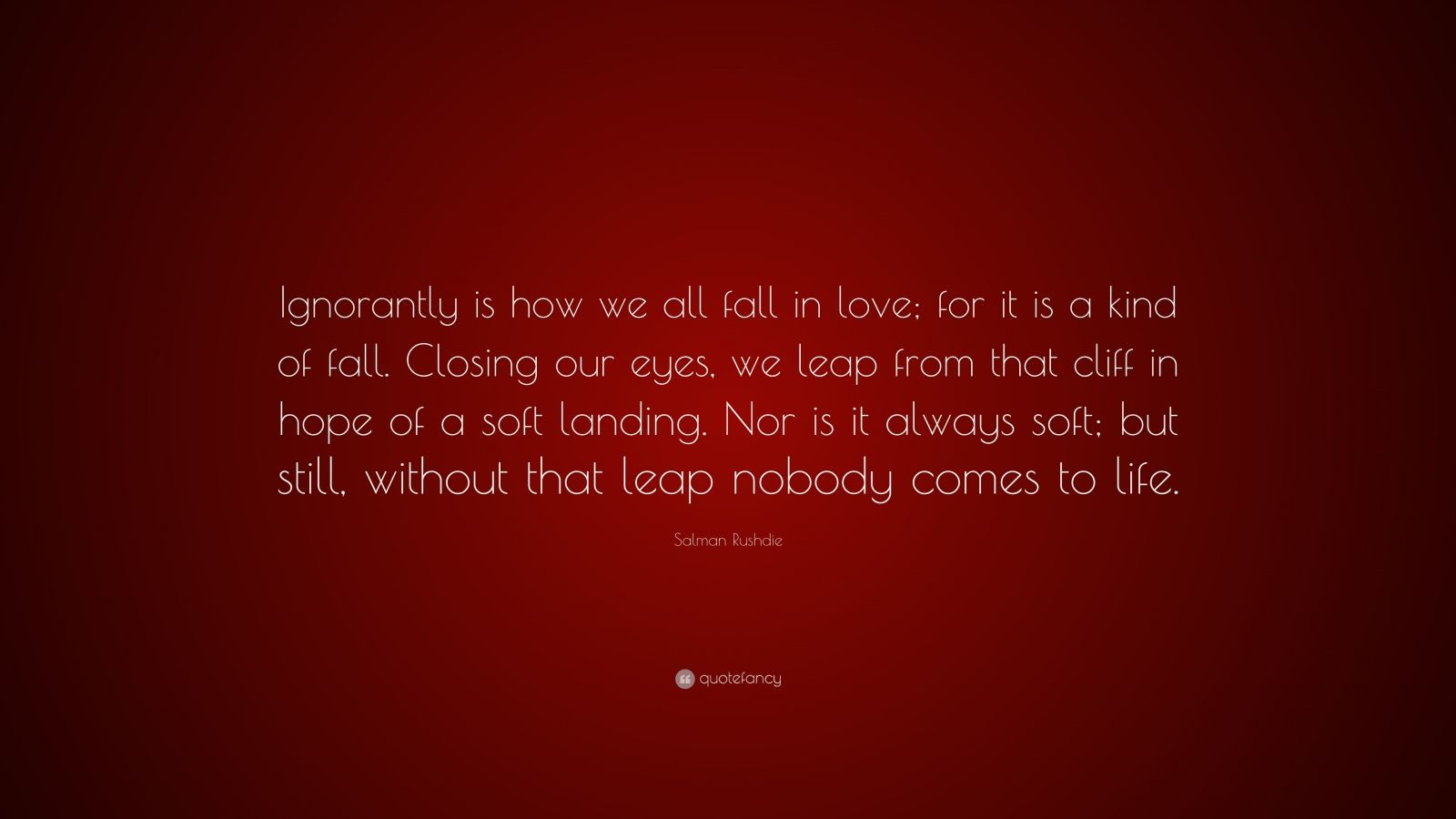 """Salman Rushdie Quote: """"Ignorantly is how we all fall in love; for it is a kind of fall. Closing our eyes, we leap from that cliff in hope of a soft landing. Nor is it always soft; but still, without that leap nobody comes to life."""""""