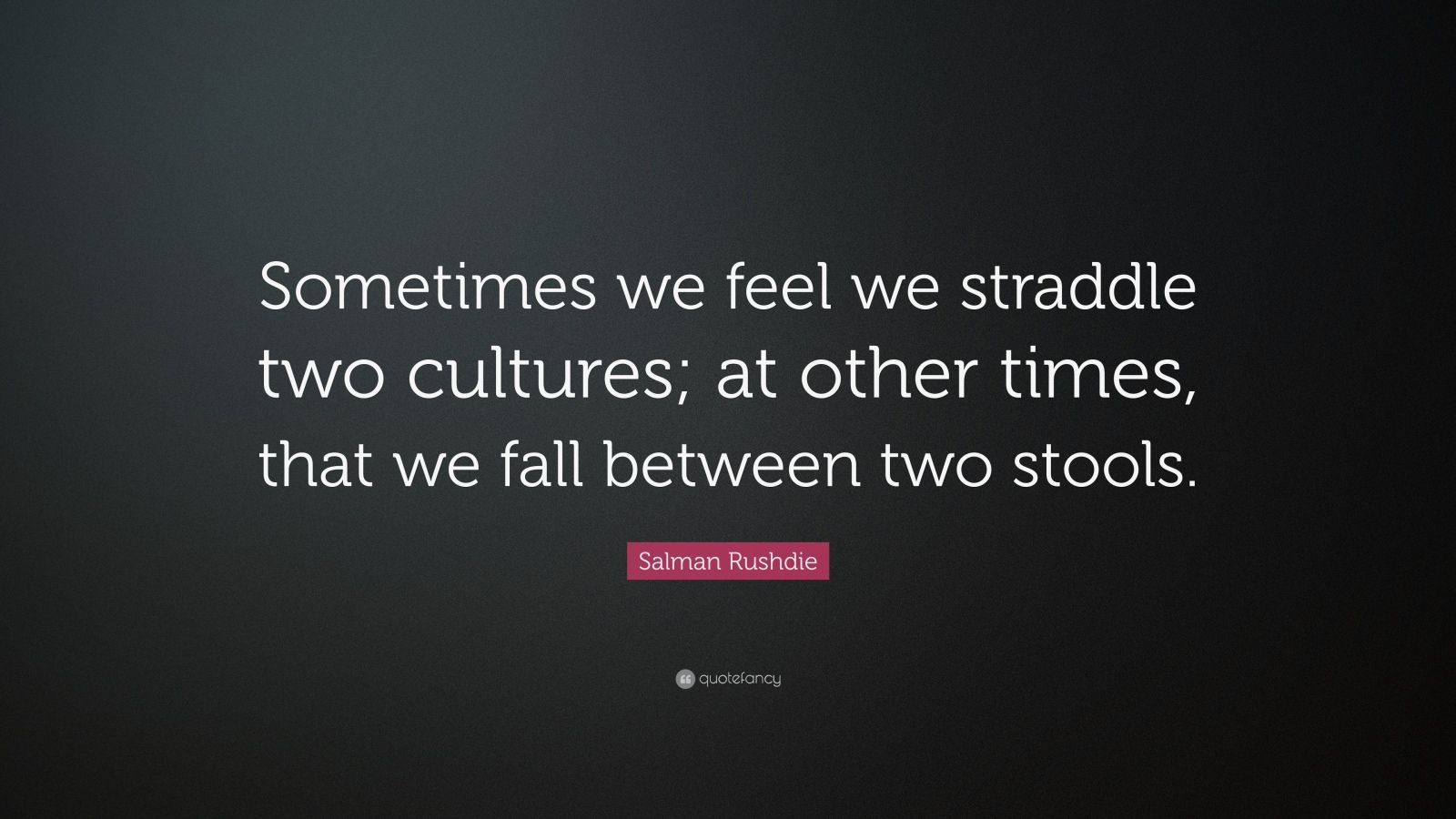 "Salman Rushdie Quote: ""Sometimes we feel we straddle two cultures; at other times, that we fall between two stools."""