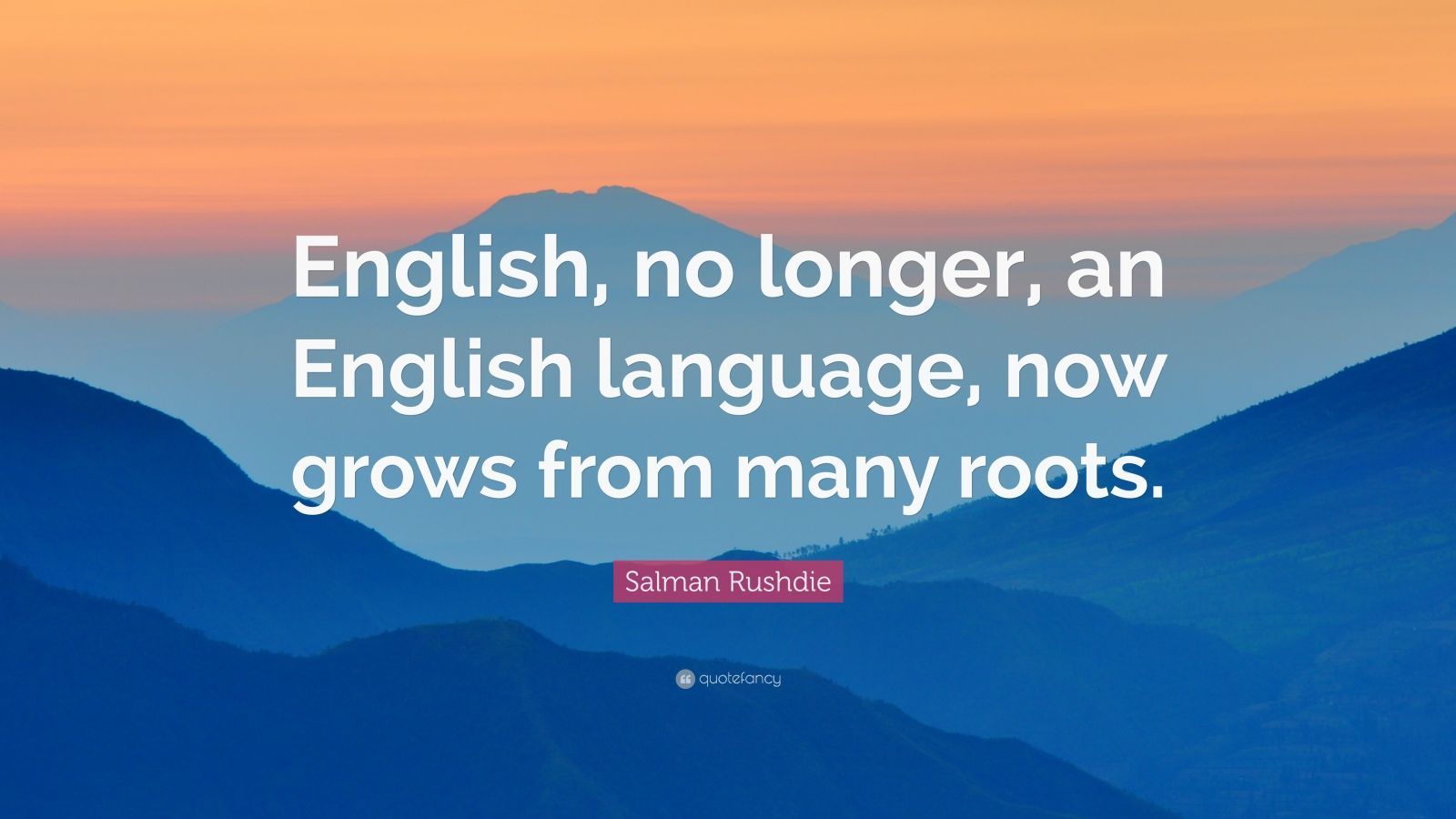 "Salman Rushdie Quote: ""English, no longer, an English language, now grows from many roots."""
