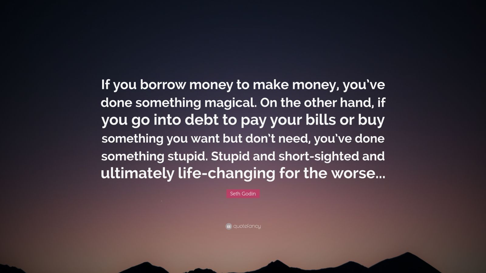 """Seth Godin Quote: """"If you borrow money to make money, you've done something magical. On the other hand, if you go into debt to pay your bills or buy something you want but don't need, you've done something stupid. Stupid and short-sighted and ultimately life-changing for the worse..."""""""