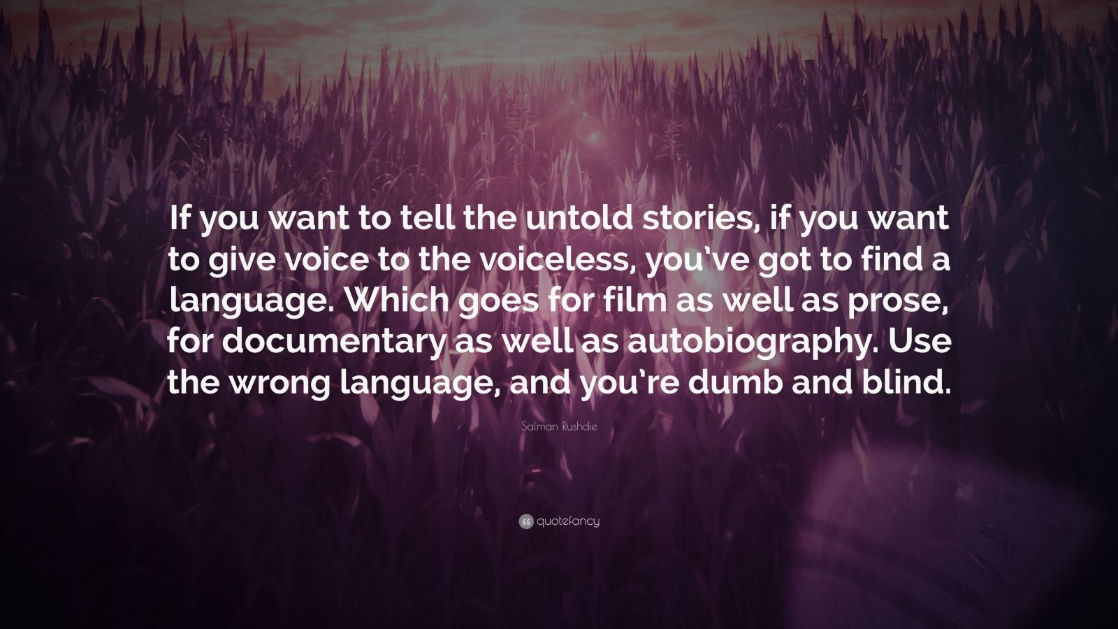 """Salman Rushdie Quote: """"If you want to tell the untold stories, if you want to give voice to the voiceless, you've got to find a language. Which goes for film as well as prose, for documentary as well as autobiography. Use the wrong language, and you're dumb and blind."""""""