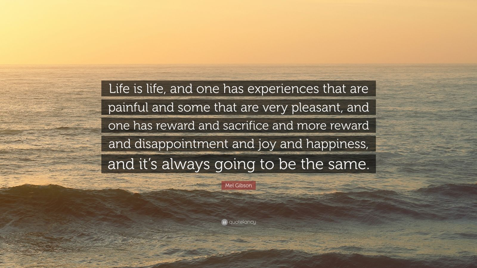 "Mel Gibson Quote: ""Life is life, and one has experiences that are painful and some that are very pleasant, and one has reward and sacrifice and more reward and disappointment and joy and happiness, and it's always going to be the same."""