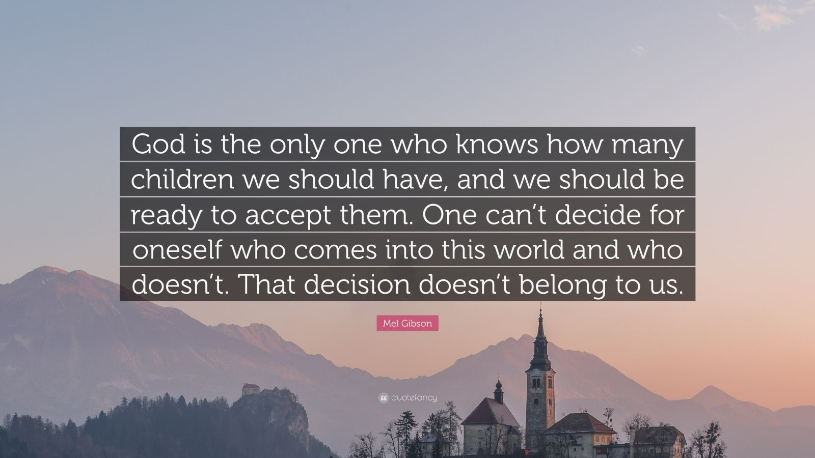 """Mel Gibson Quote: """"God is the only one who knows how many children we should have, and we should be ready to accept them. One can't decide for oneself who comes into this world and who doesn't. That decision doesn't belong to us."""""""