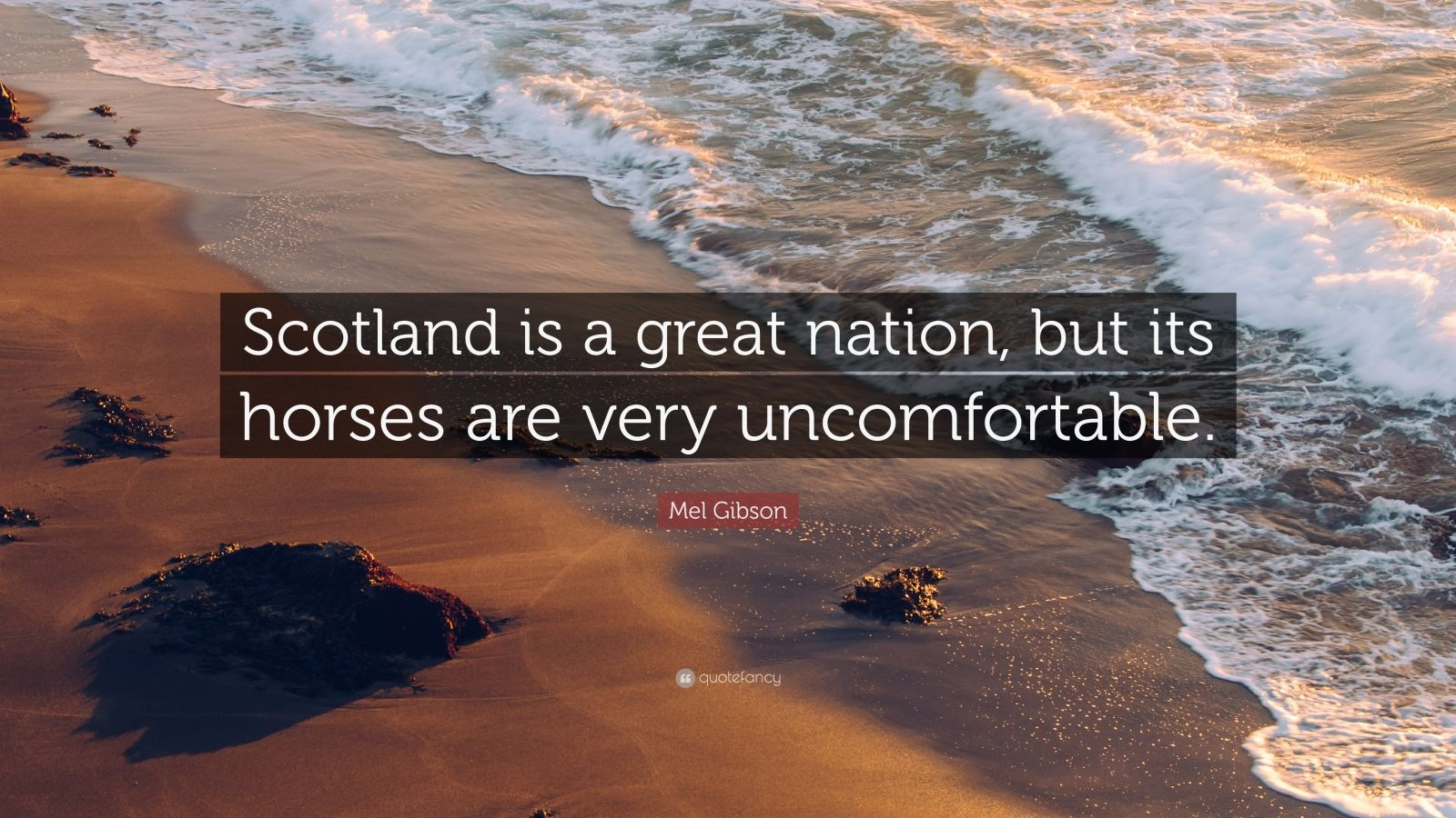"""Mel Gibson Quote: """"Scotland is a great nation, but its horses are very uncomfortable."""""""