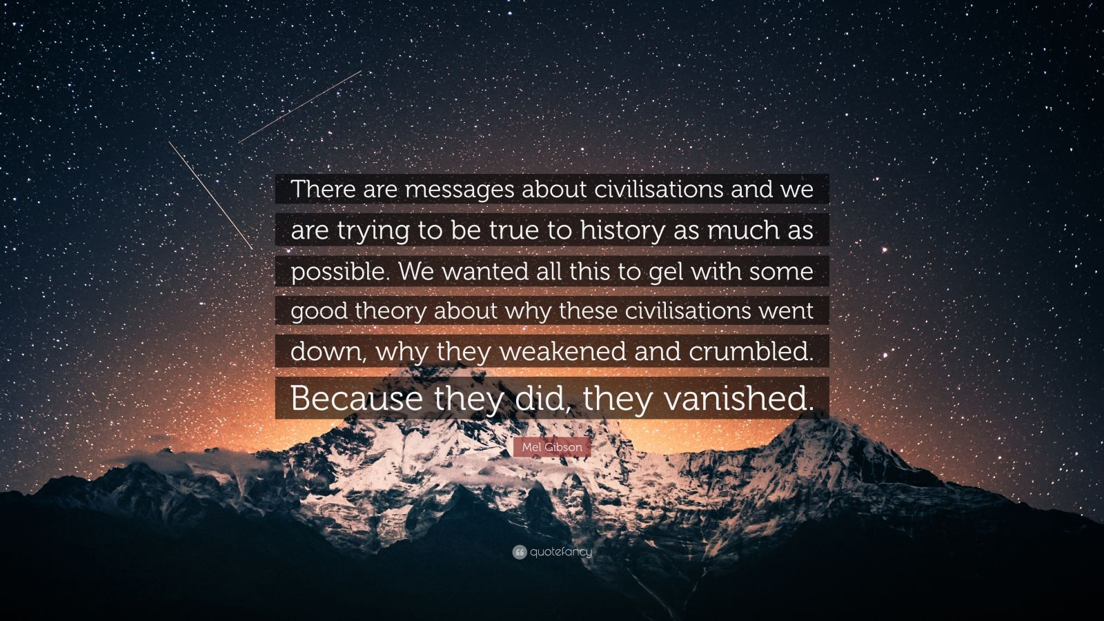 """Mel Gibson Quote: """"There are messages about civilisations and we are trying to be true to history as much as possible. We wanted all this to gel with some good theory about why these civilisations went down, why they weakened and crumbled. Because they did, they vanished."""""""