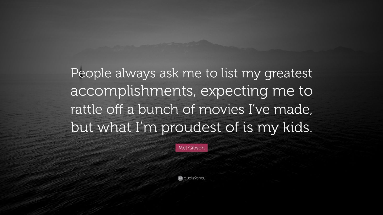"Mel Gibson Quote: ""People always ask me to list my greatest accomplishments, expecting me to rattle off a bunch of movies I've made, but what I'm proudest of is my kids."""