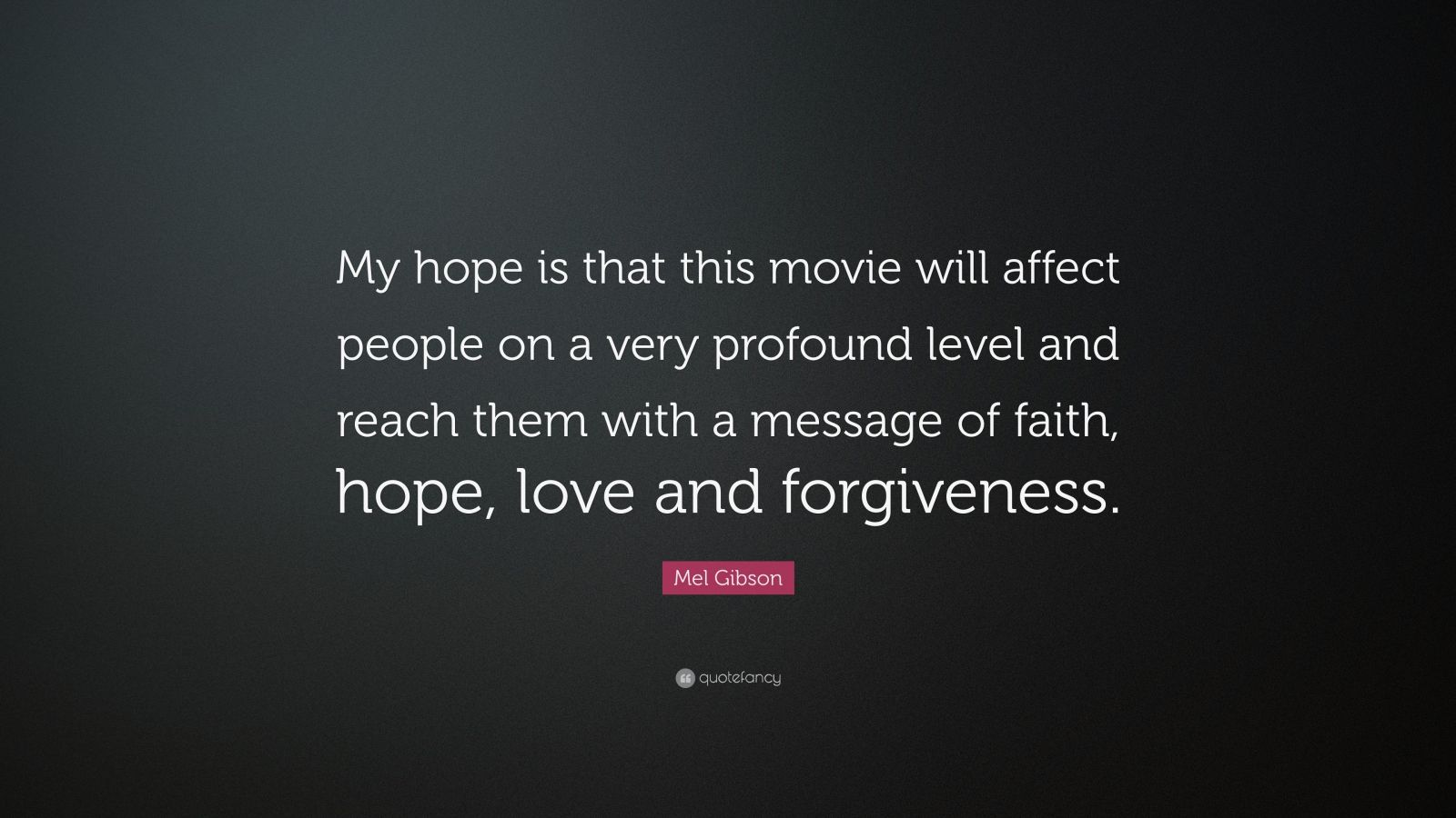 """Mel Gibson Quote: """"My hope is that this movie will affect people on a very profound level and reach them with a message of faith, hope, love and forgiveness."""""""