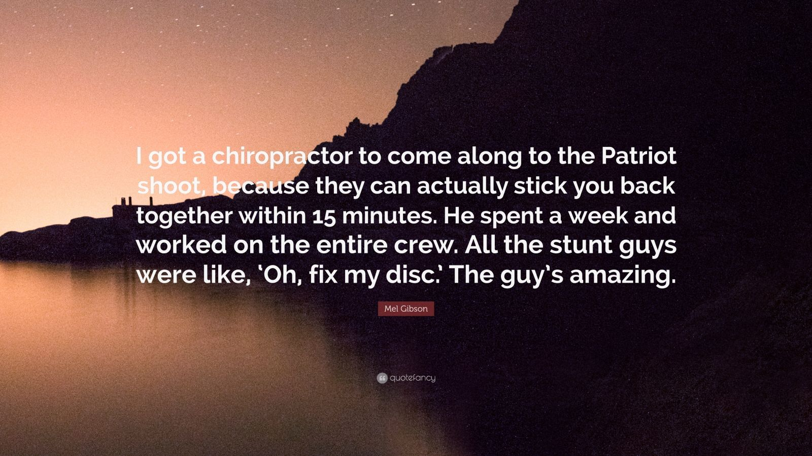 """Mel Gibson Quote: """"I got a chiropractor to come along to the Patriot shoot, because they can actually stick you back together within 15 minutes. He spent a week and worked on the entire crew. All the stunt guys were like, 'Oh, fix my disc.' The guy's amazing."""""""