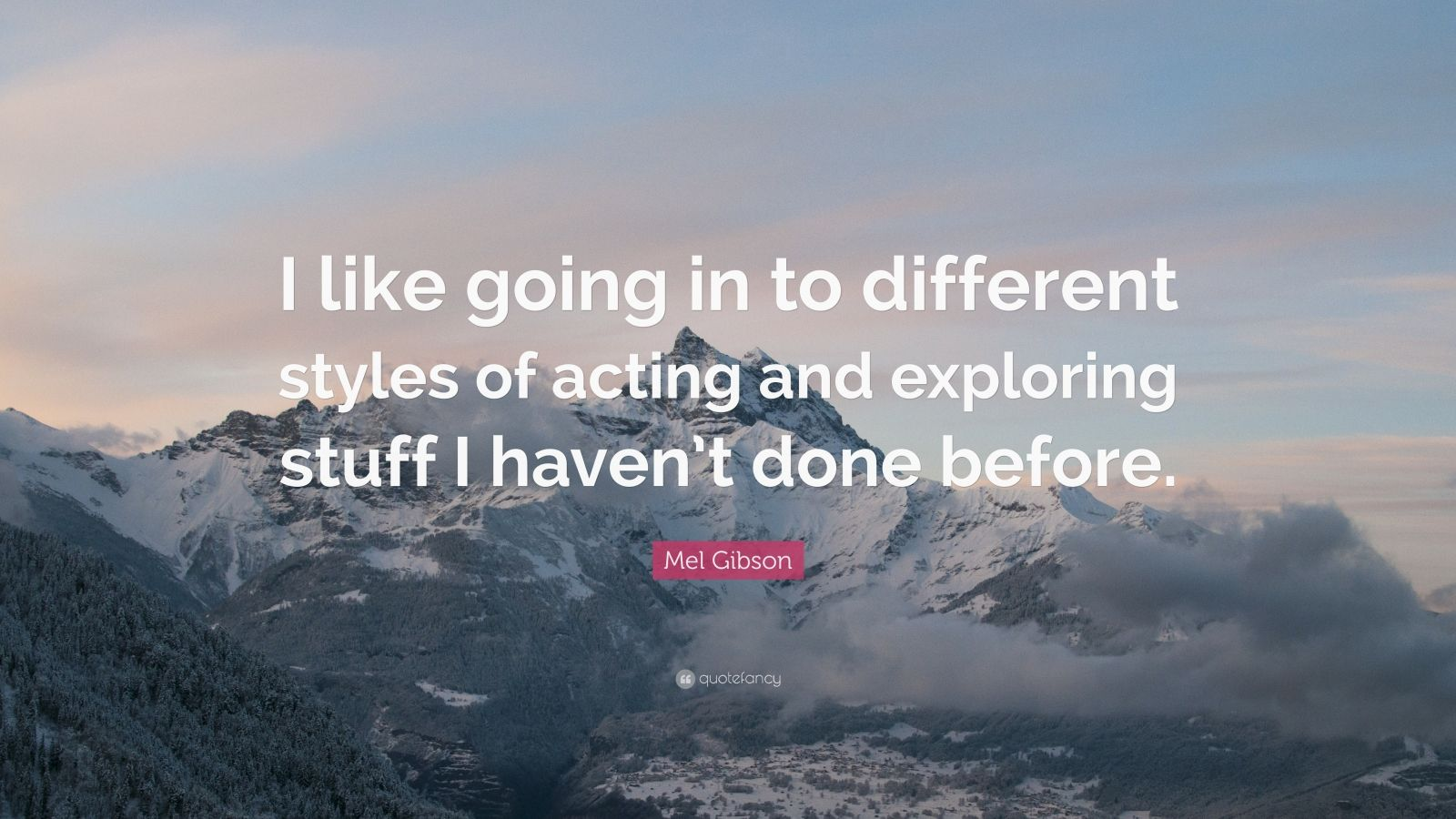 "Mel Gibson Quote: ""I like going in to different styles of acting and exploring stuff I haven't done before."""