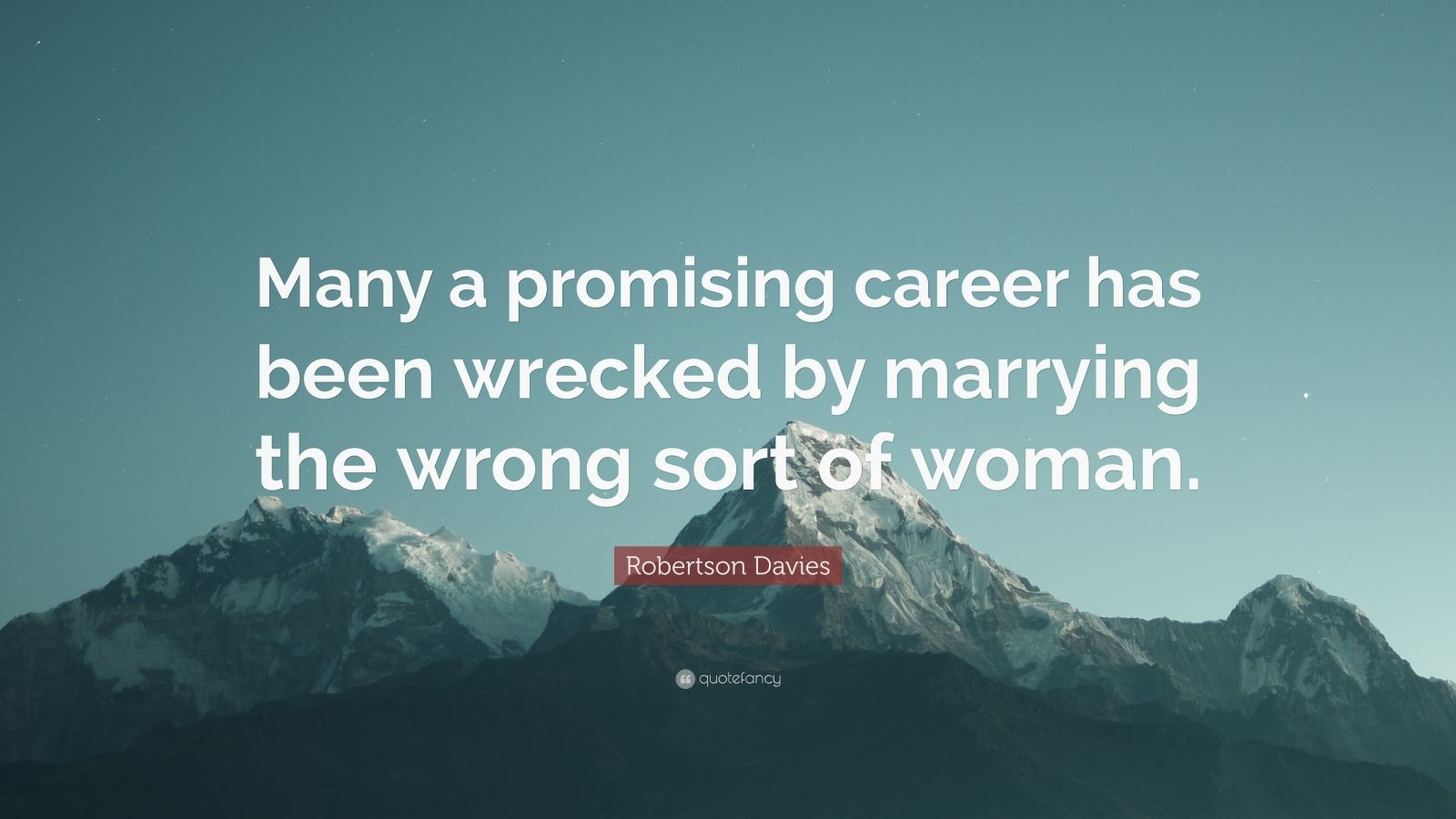 "Robertson Davies Quote: ""Many a promising career has been wrecked by marrying the wrong sort of woman."""
