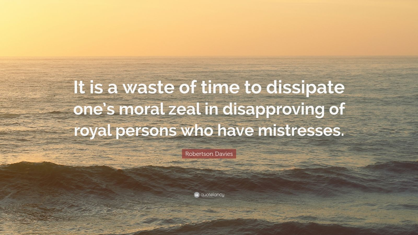 """Robertson Davies Quote: """"It is a waste of time to dissipate one's moral zeal in disapproving of royal persons who have mistresses."""""""