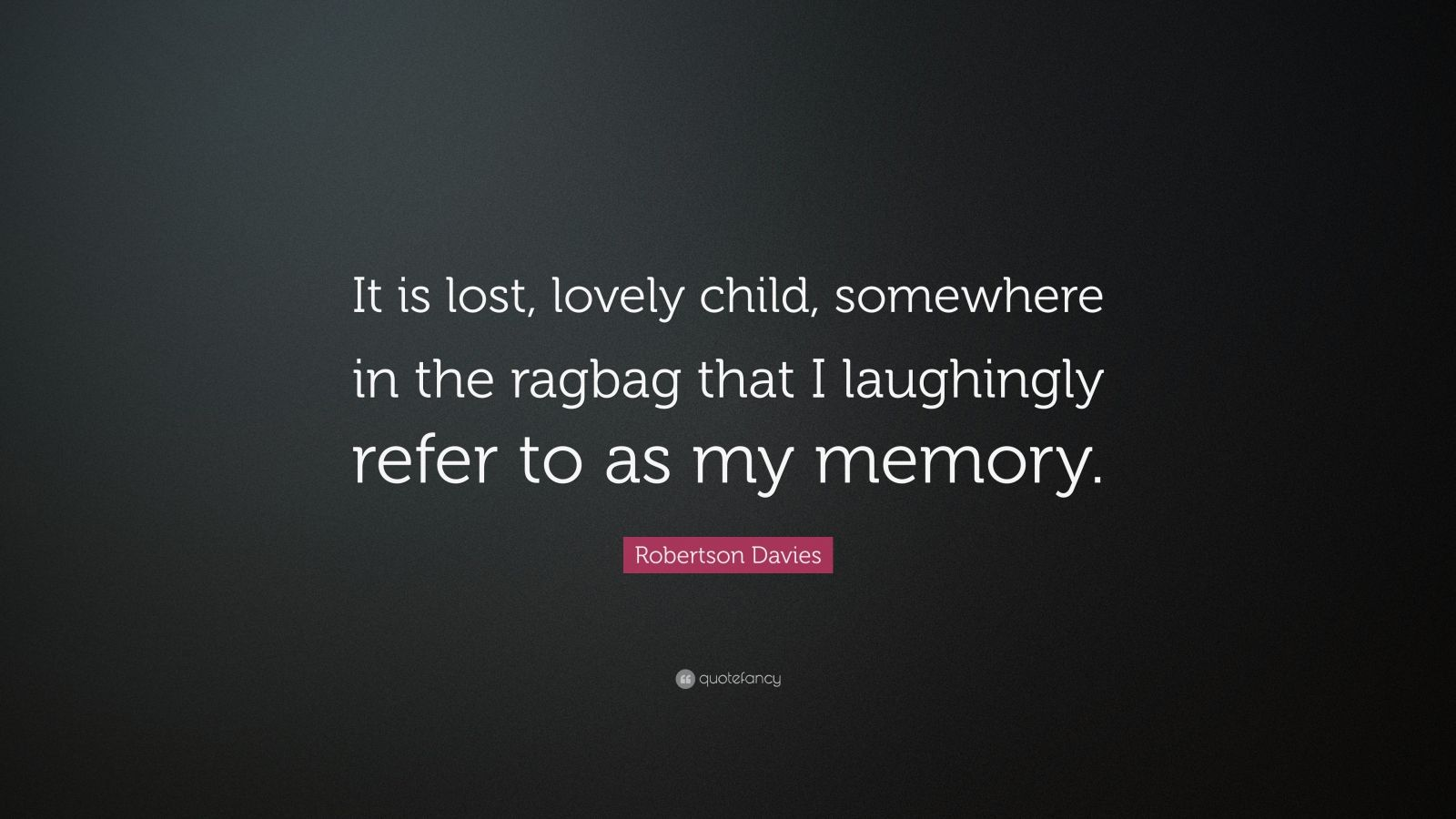 """Robertson Davies Quote: """"It is lost, lovely child, somewhere in the ragbag that I laughingly refer to as my memory."""""""