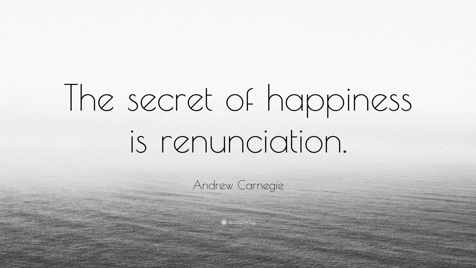 """Andrew Carnegie Quote: """"The secret of happiness is renunciation."""""""