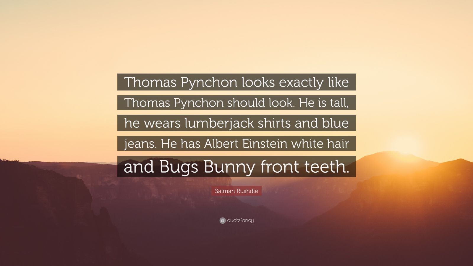 "Salman Rushdie Quote: ""Thomas Pynchon looks exactly like Thomas Pynchon should look. He is tall, he wears lumberjack shirts and blue jeans. He has Albert Einstein white hair and Bugs Bunny front teeth."""