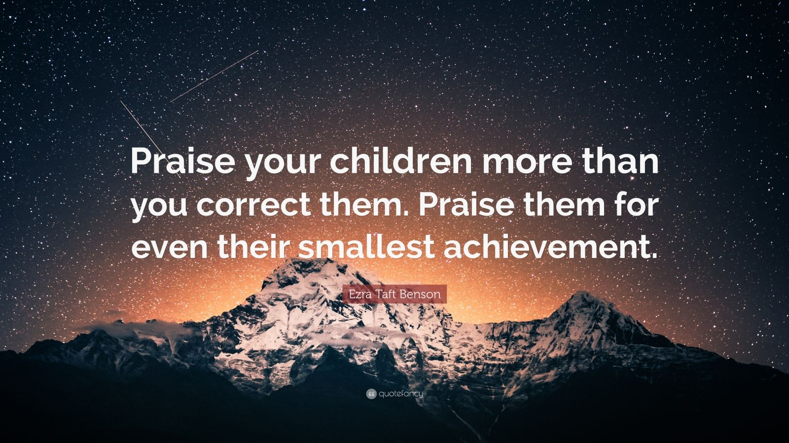"Ezra Taft Benson Quote: ""Praise your children more than you correct them. Praise them for even their smallest achievement."""