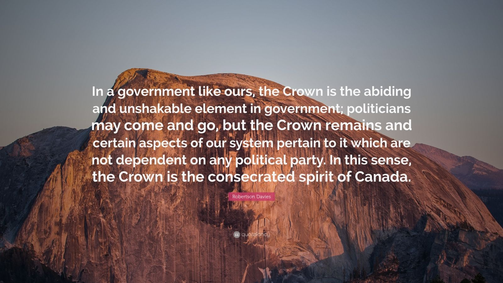 "Robertson Davies Quote: ""In a government like ours, the Crown is the abiding and unshakable element in government; politicians may come and go, but the Crown remains and certain aspects of our system pertain to it which are not dependent on any political party. In this sense, the Crown is the consecrated spirit of Canada."""