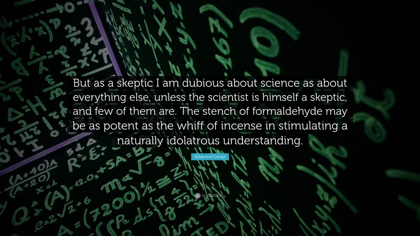 """Robertson Davies Quote: """"But as a skeptic I am dubious about science as about everything else, unless the scientist is himself a skeptic, and few of them are. The stench of formaldehyde may be as potent as the whiff of incense in stimulating a naturally idolatrous understanding."""""""