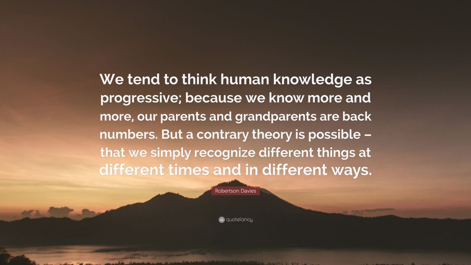 "Robertson Davies Quote: ""We tend to think human knowledge as progressive; because we know more and more, our parents and grandparents are back numbers. But a contrary theory is possible – that we simply recognize different things at different times and in different ways."""