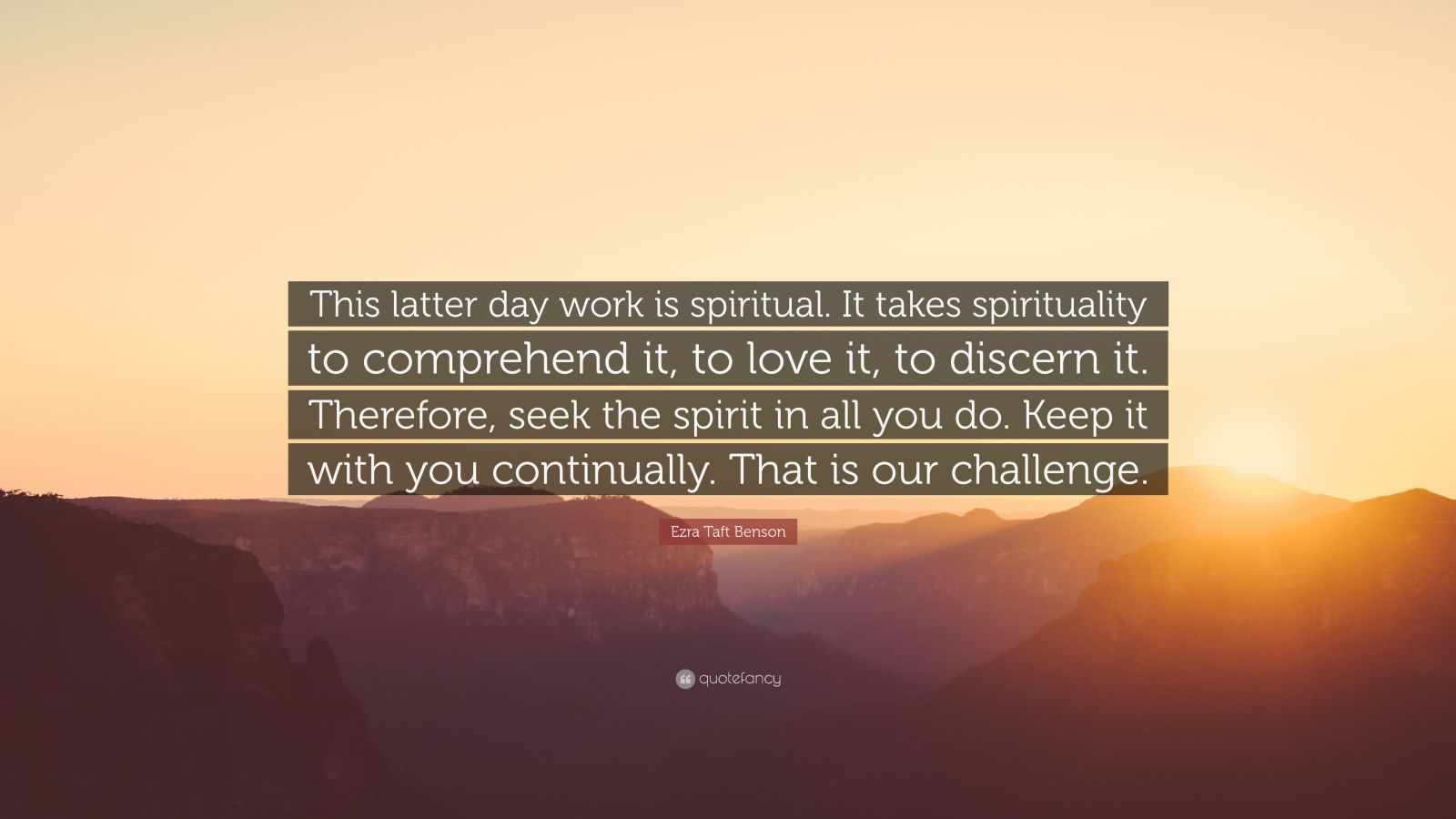 "Ezra Taft Benson Quote: ""This latter day work is spiritual. It takes spirituality to comprehend it, to love it, to discern it. Therefore, seek the spirit in all you do. Keep it with you continually. That is our challenge."""