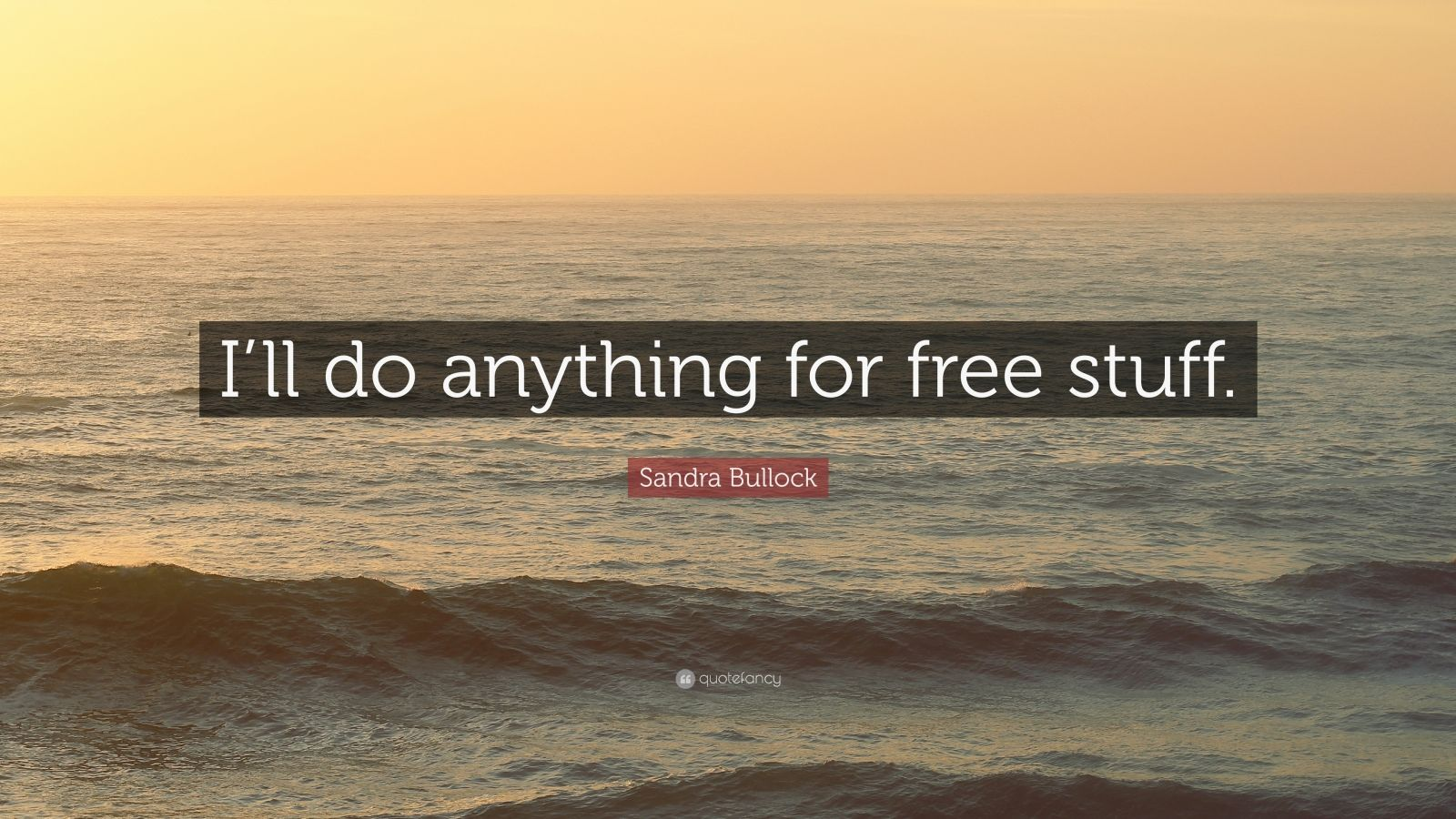 """Sandra Bullock Quote: """"I'll do anything for free stuff."""""""