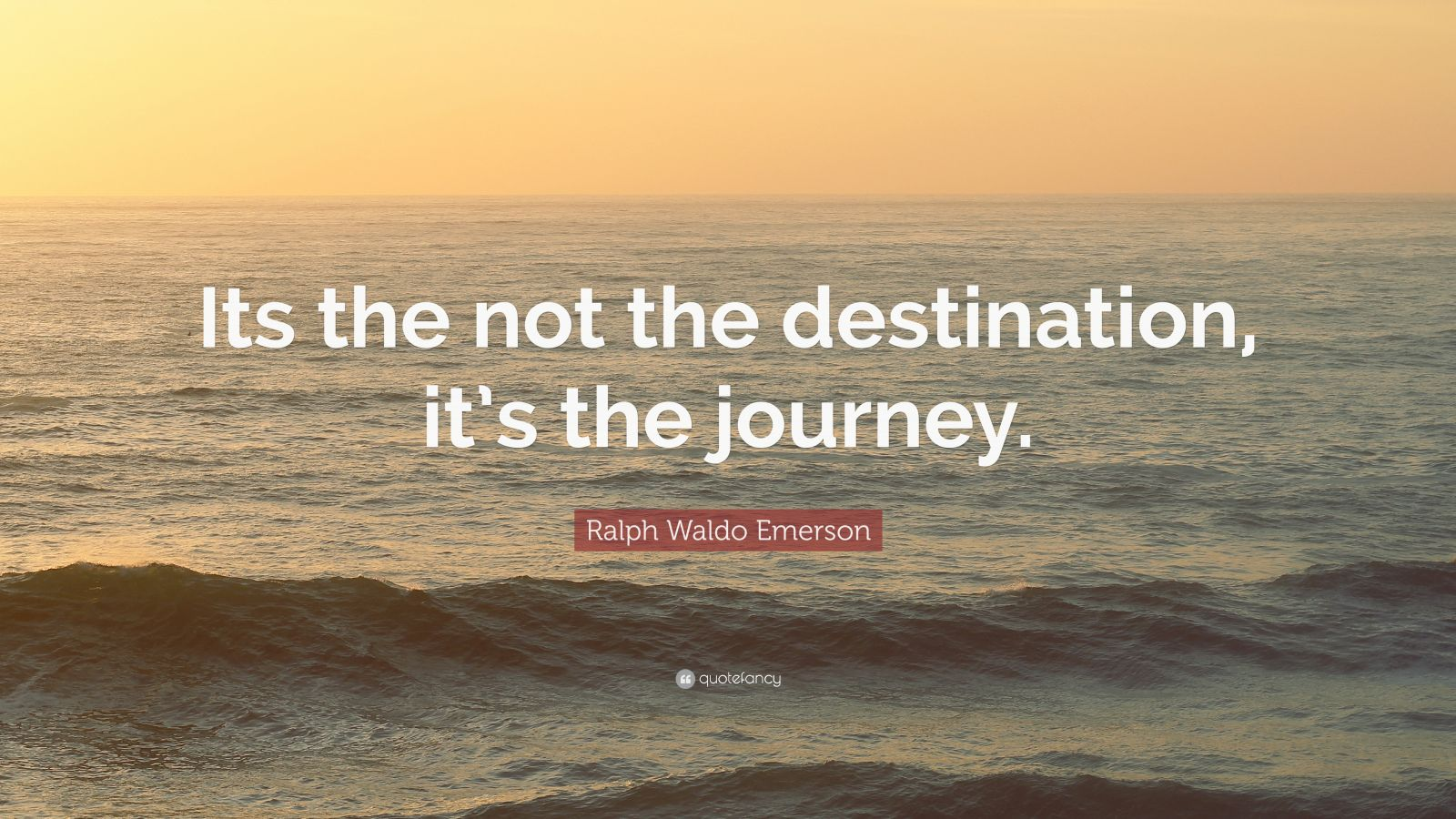 """Ralph Waldo Emerson Quote: """"Its the not the destination, it's the journey."""""""