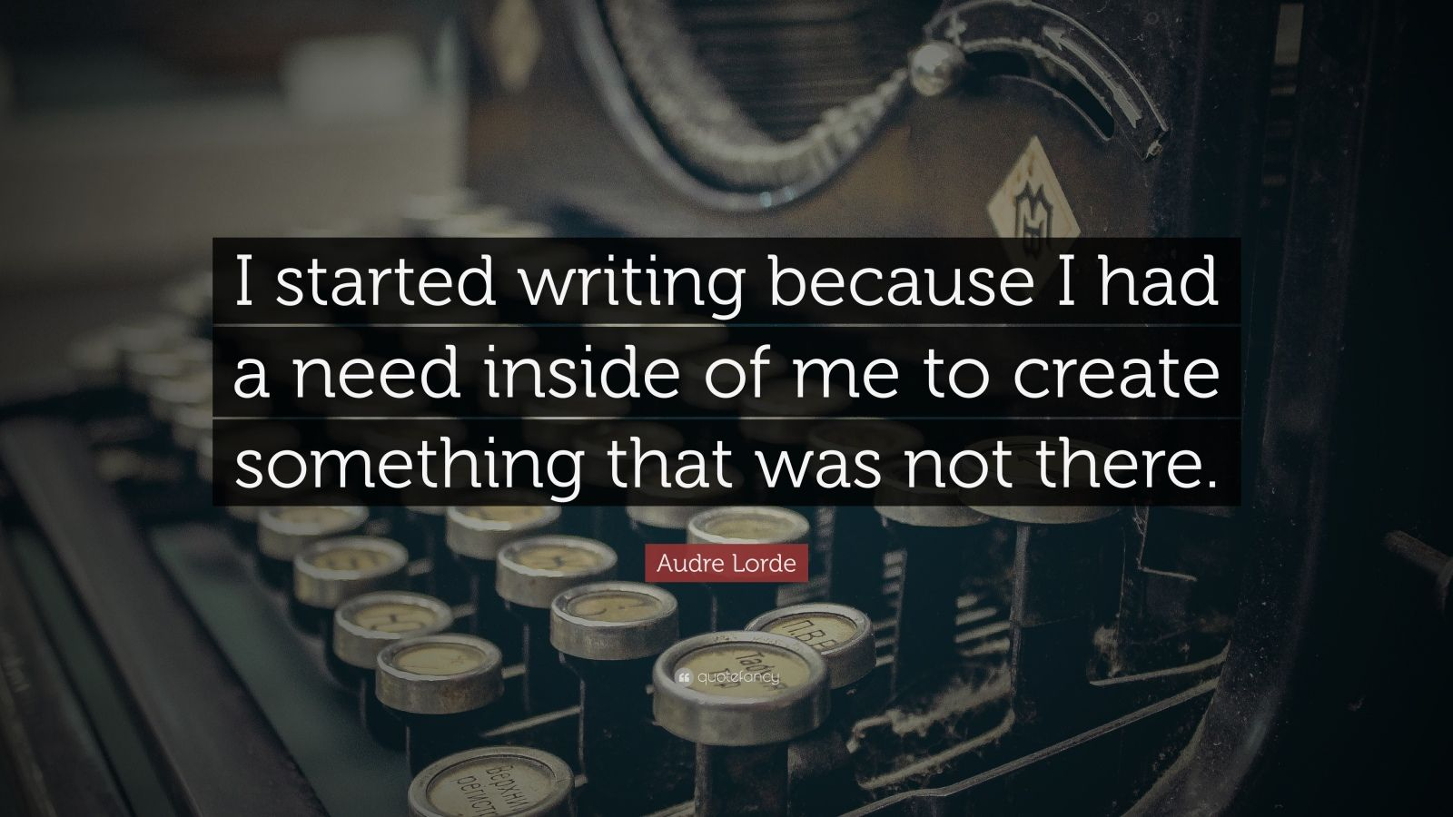 "Audre Lorde Quote: ""I started writing because I had a need inside of me to create something that was not there."""