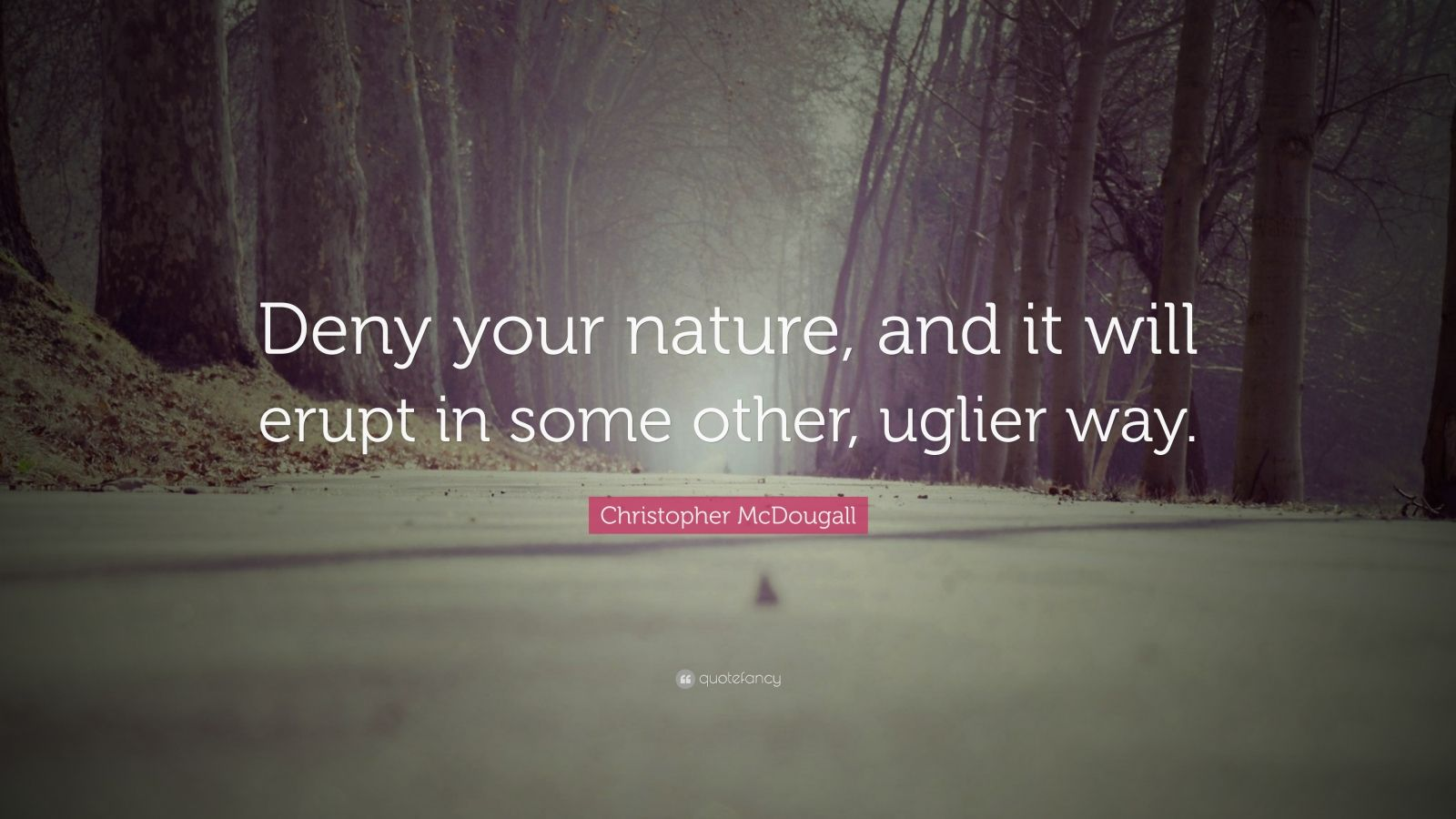 """Christopher McDougall Quote: """"Deny your nature, and it will erupt in some other, uglier way."""""""