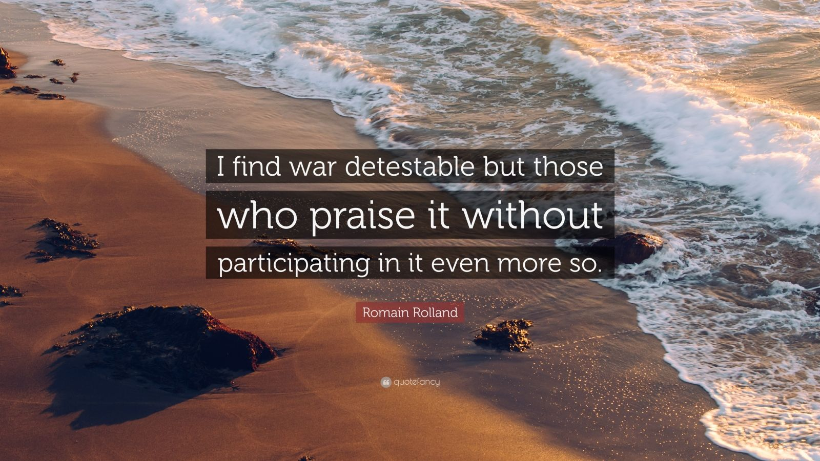 "Romain Rolland Quote: ""I find war detestable but those who praise it without participating in it even more so."""