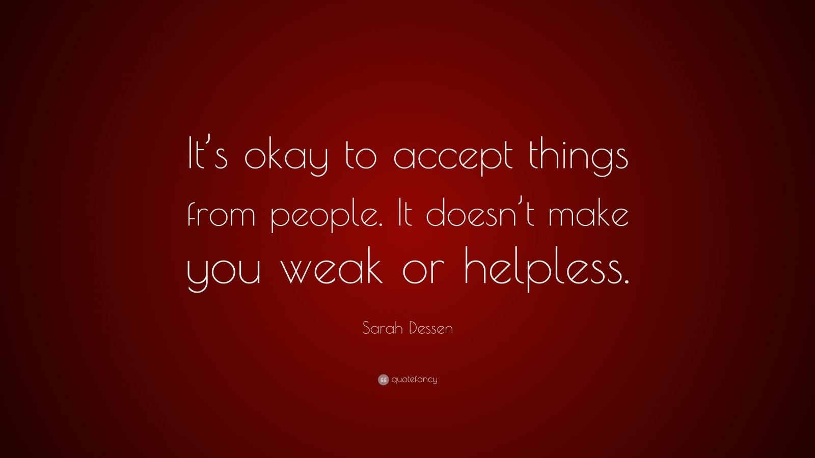 "Sarah Dessen Quote: ""It's okay to accept things from people. It doesn't make you weak or helpless."""