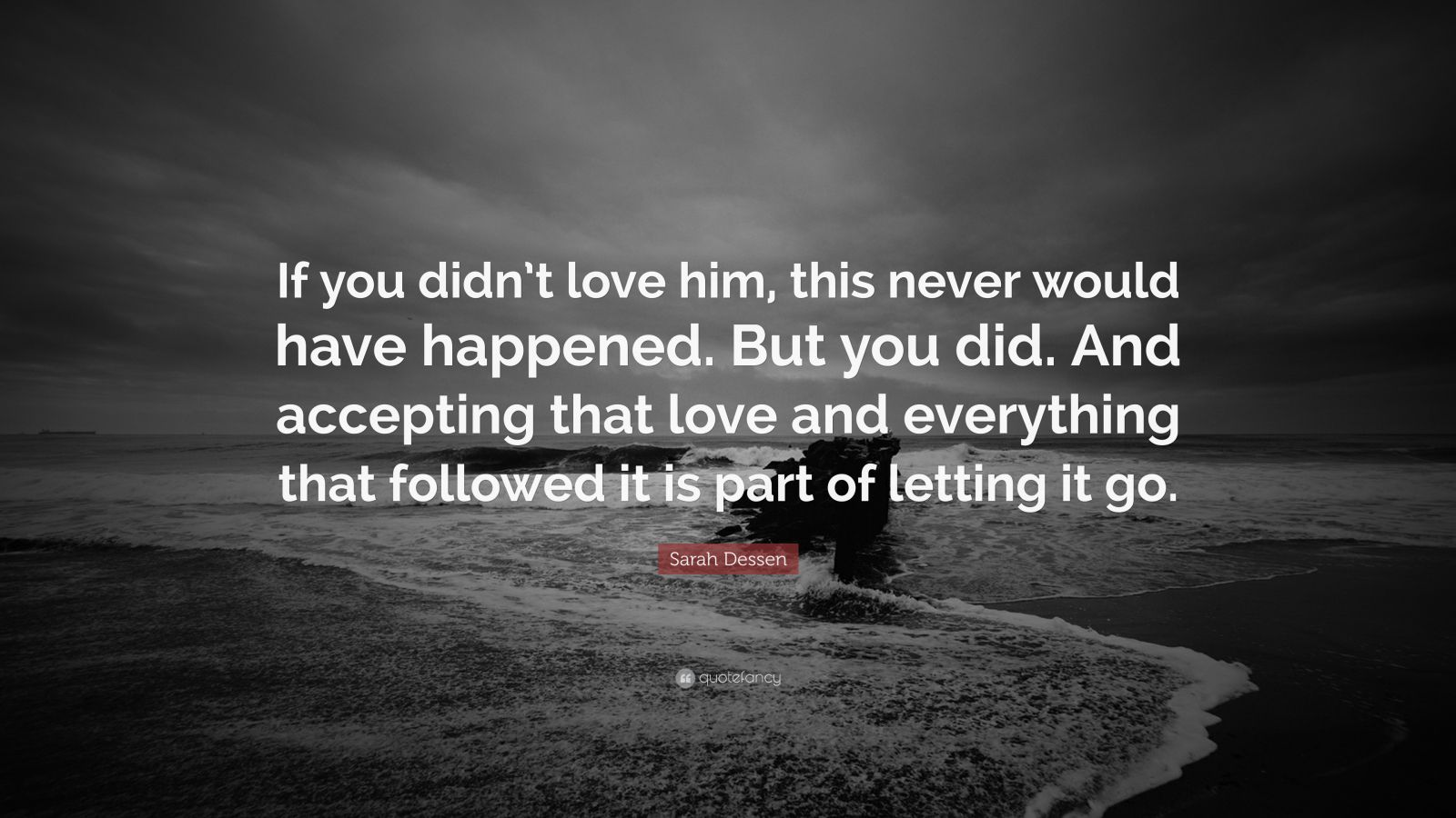 """Sarah Dessen Quote: """"If you didn't love him, this never would have happened. But you did. And accepting that love and everything that followed it is part of letting it go."""""""