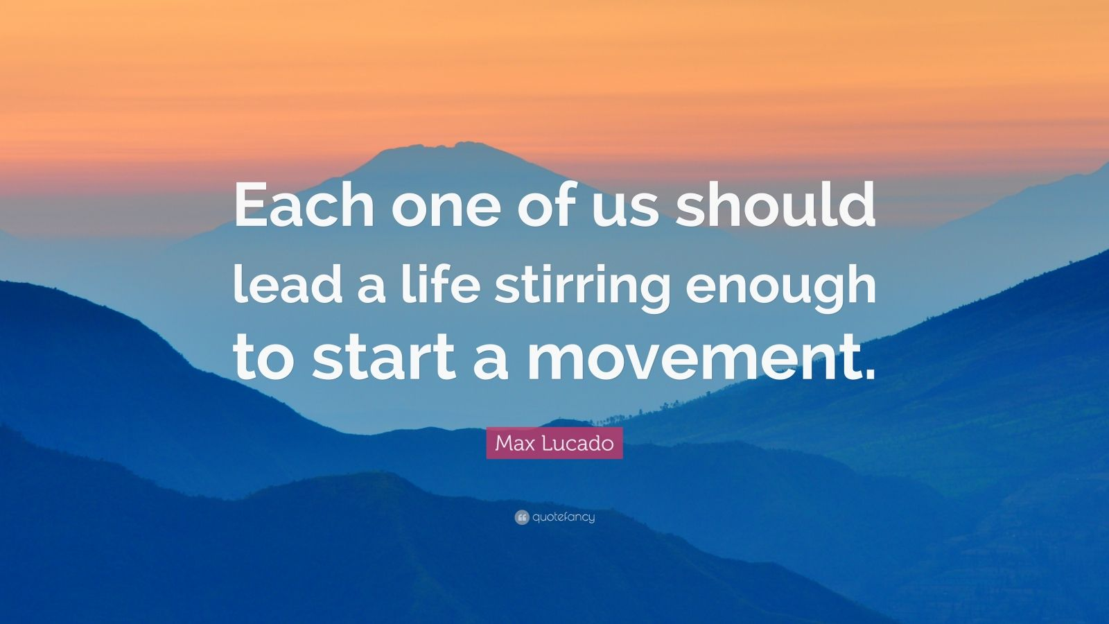 """Max Lucado Quote: """"Each one of us should lead a life stirring enough to start a movement."""""""