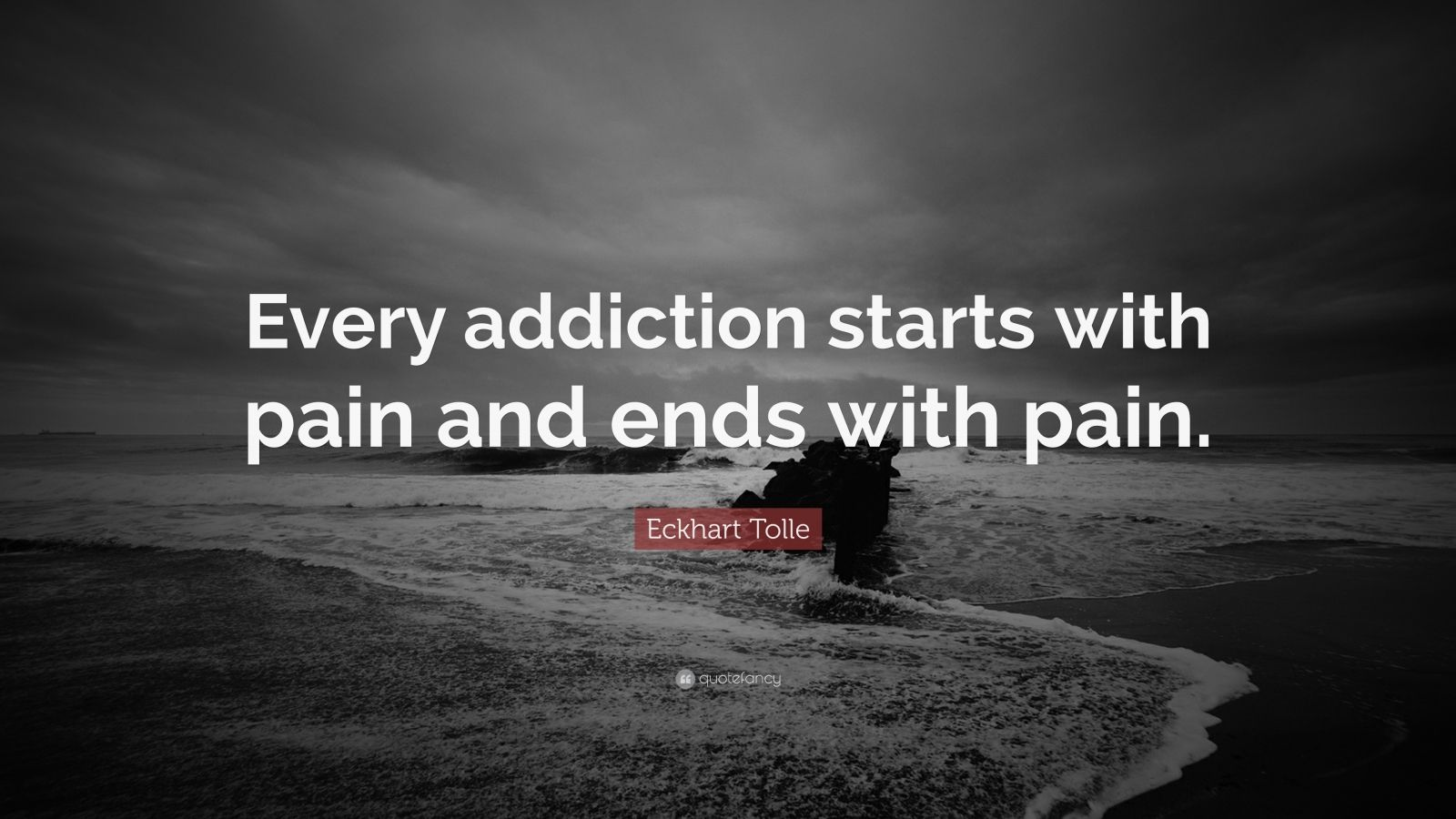 "Eckhart Tolle Quote: ""Every addiction starts with pain and ends with pain."""