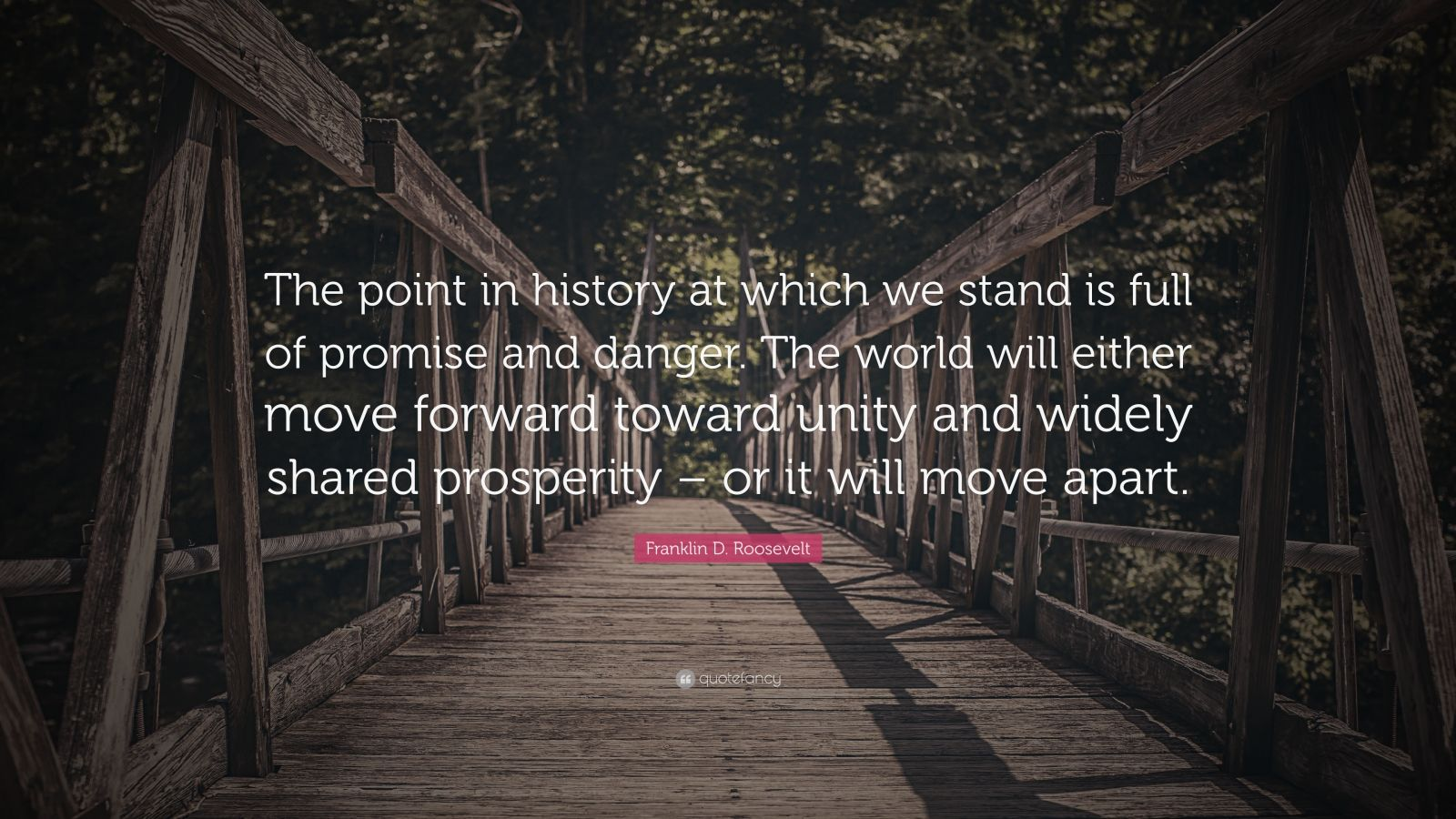 """Franklin D. Roosevelt Quote: """"The point in history at which we stand is full of promise and danger. The world will either move forward toward unity and widely shared prosperity – or it will move apart."""""""