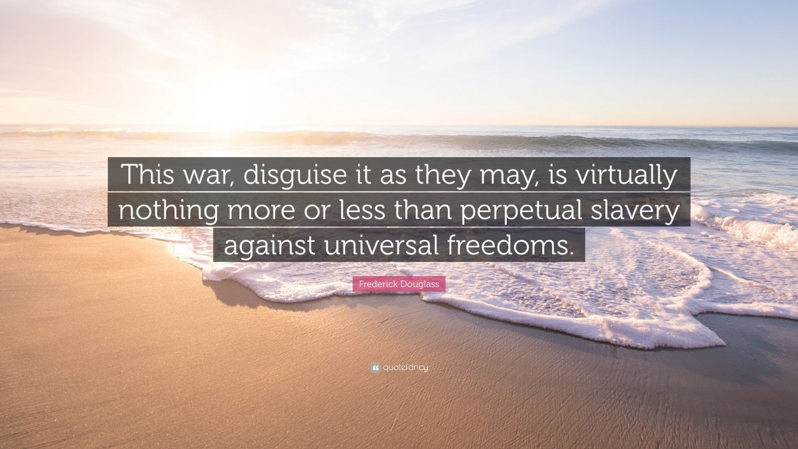 """Frederick Douglass Quote: """"This war, disguise it as they may, is virtually nothing more or less than perpetual slavery against universal freedoms."""""""