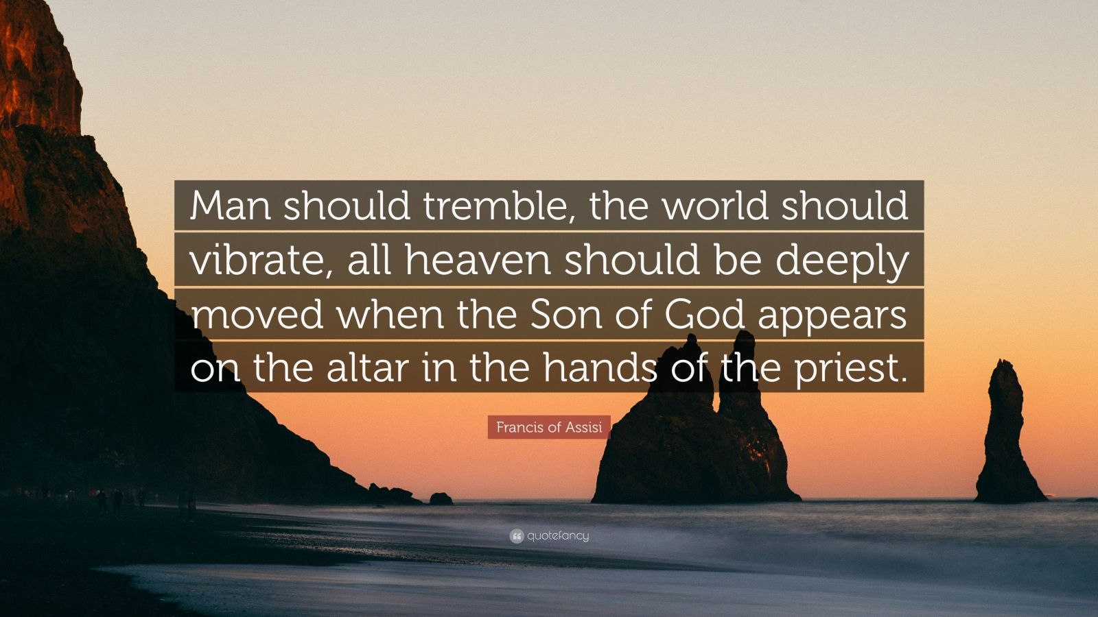 "Francis of Assisi Quote: ""Man should tremble, the world should vibrate, all heaven should be deeply moved when the Son of God appears on the altar in the hands of the priest."""