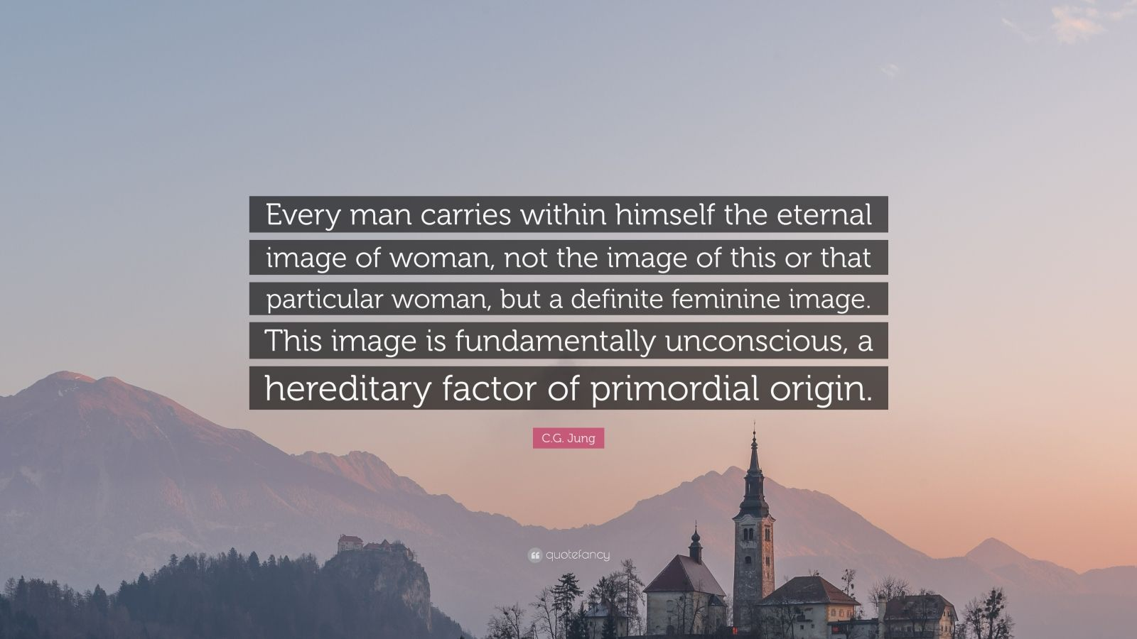 """C.G. Jung Quote: """"Every man carries within himself the eternal image of woman, not the image of this or that particular woman, but a definite feminine image. This image is fundamentally unconscious, a hereditary factor of primordial origin."""""""