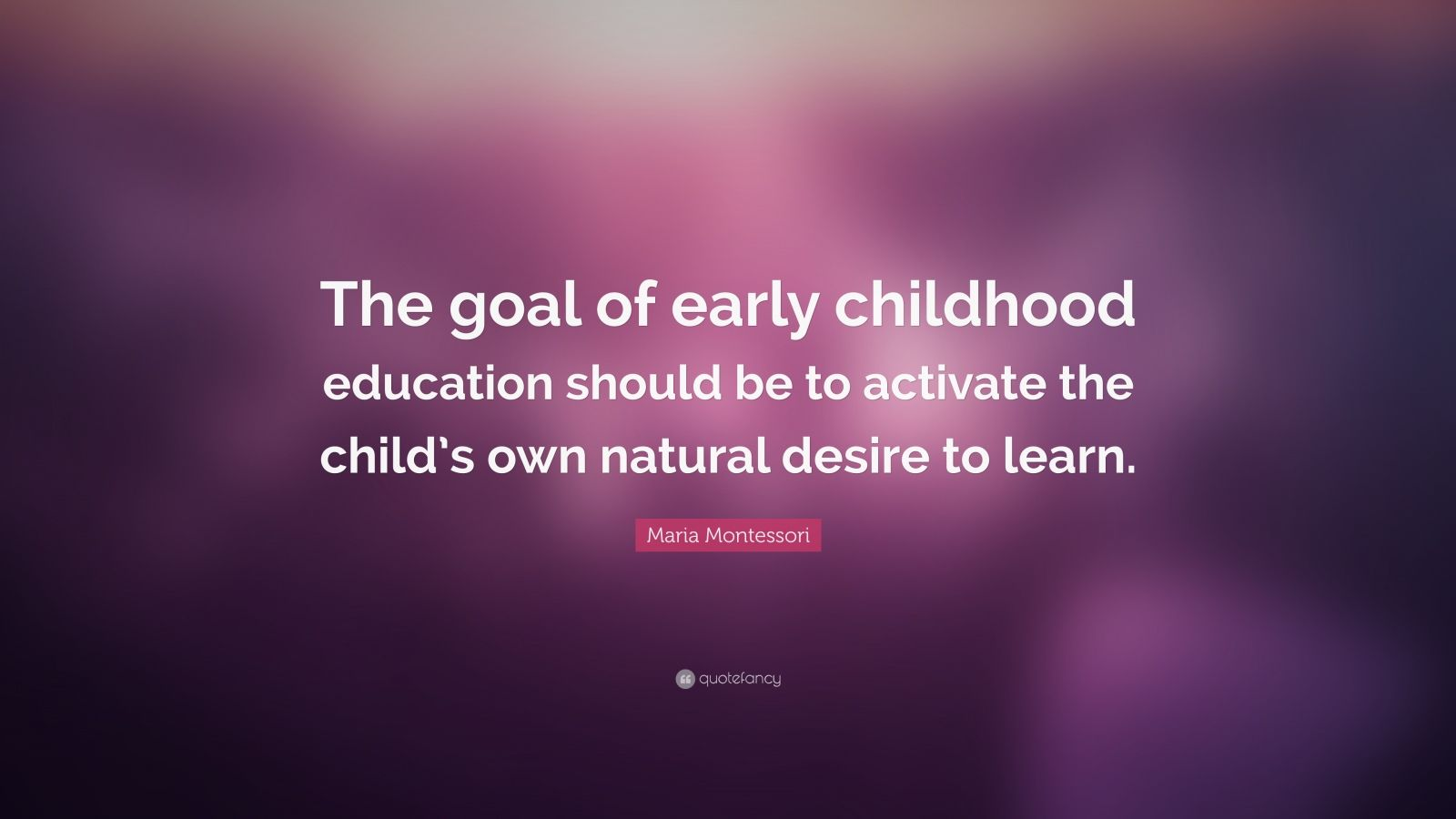 """Quotes About Childhood: """"The goal of early childhood education should be to activate the child's own natural desire to learn."""" — Maria Montessori"""