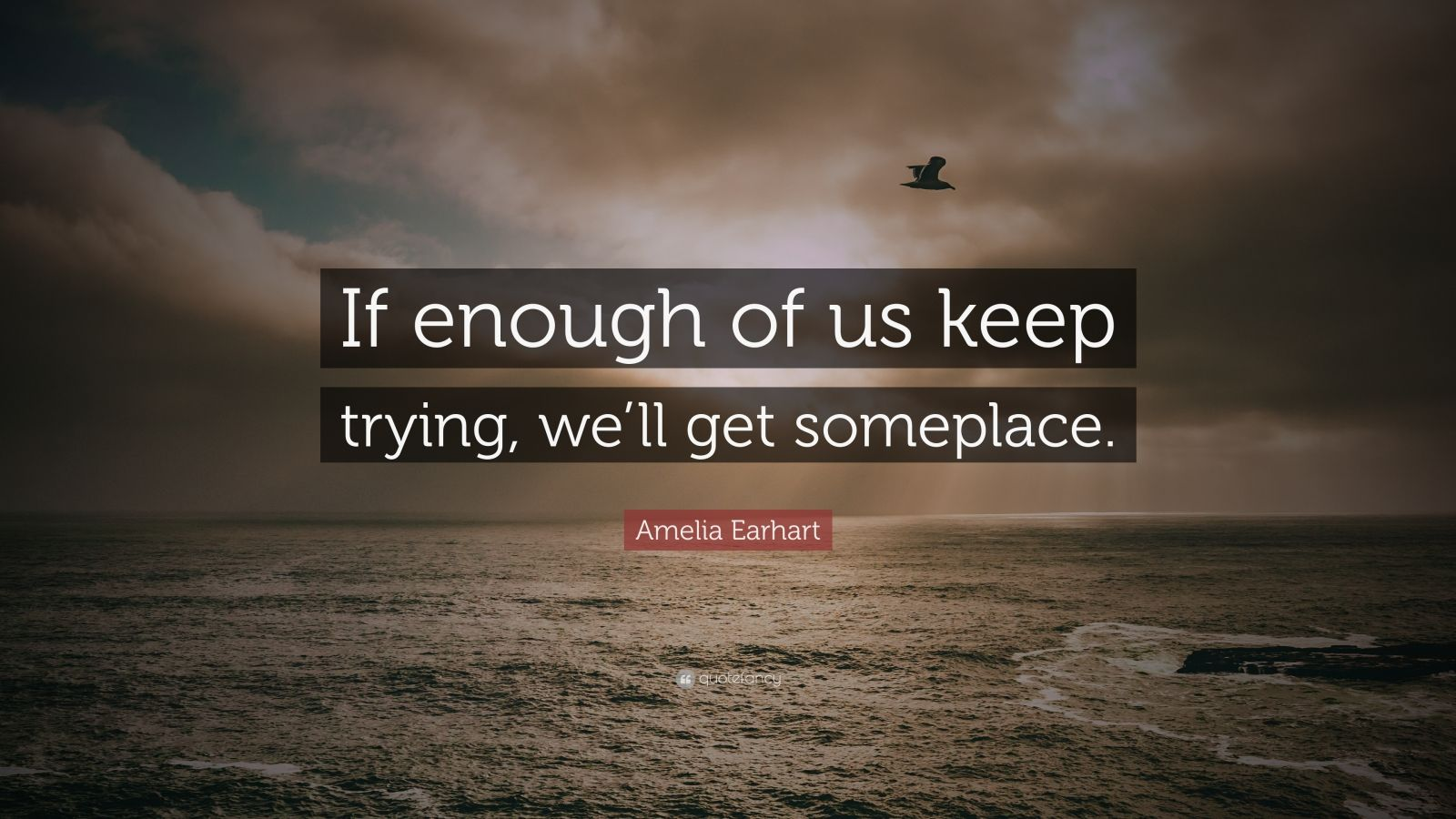 """Amelia Earhart Quote: """"If enough of us keep trying, we'll get someplace."""""""
