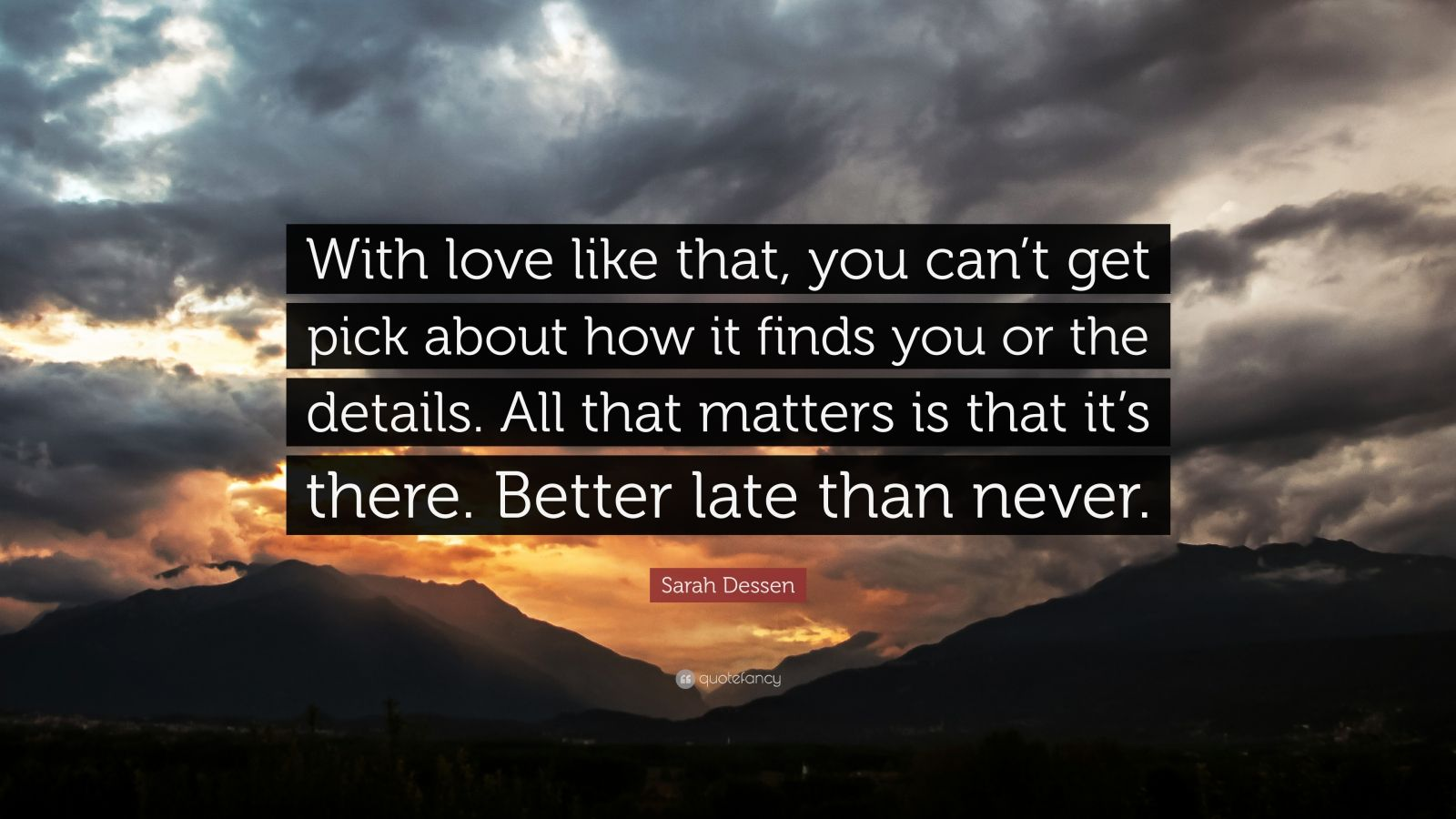 """Sarah Dessen Quote: """"With love like that, you can't get pick about how it finds you or the details. All that matters is that it's there. Better late than never."""""""