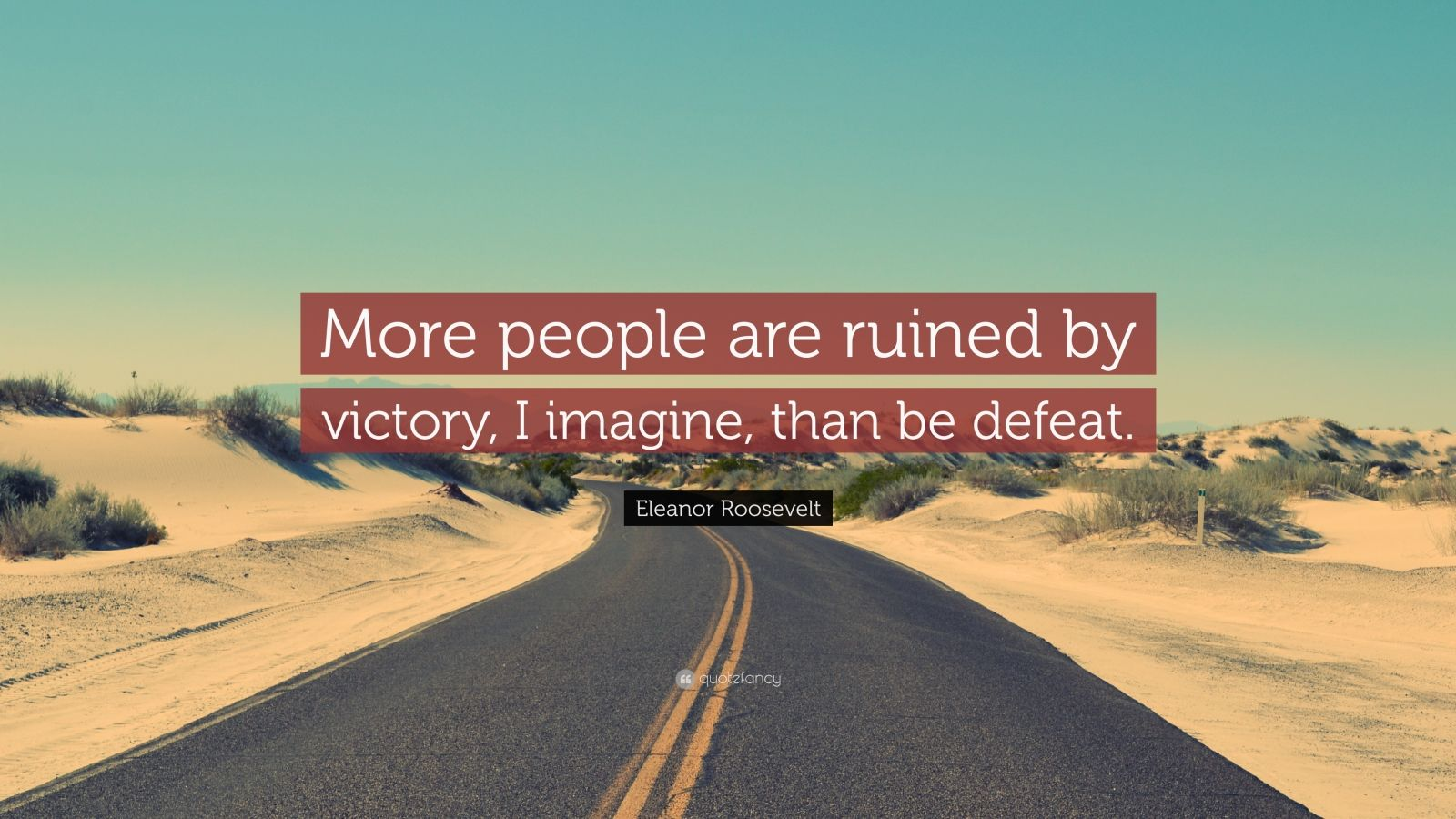 """Eleanor Roosevelt Quote: """"More people are ruined by victory, I imagine, than be defeat."""""""