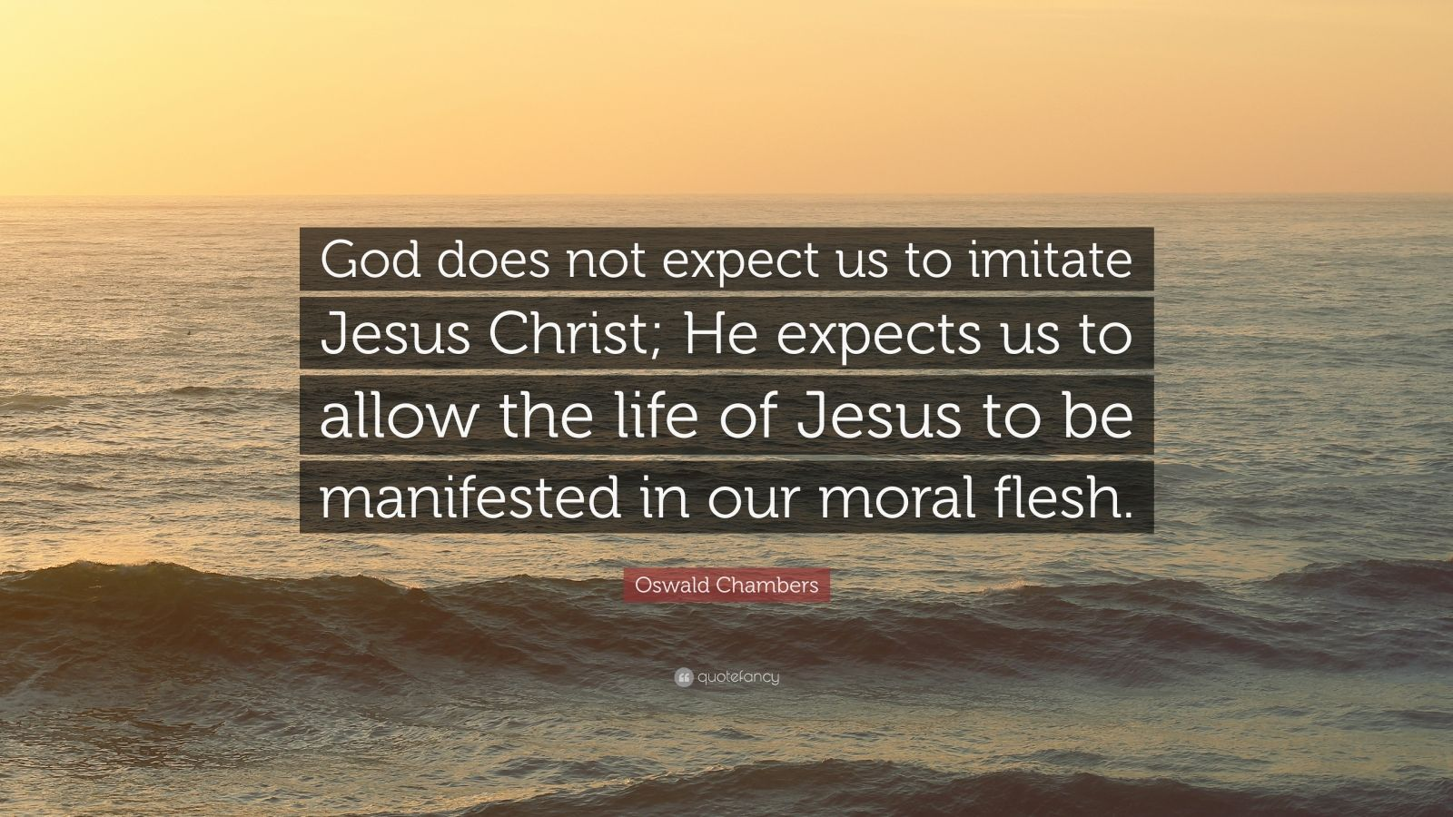 "Oswald Chambers Quote: ""God does not expect us to imitate Jesus Christ; He expects us to allow the life of Jesus to be manifested in our moral flesh."""
