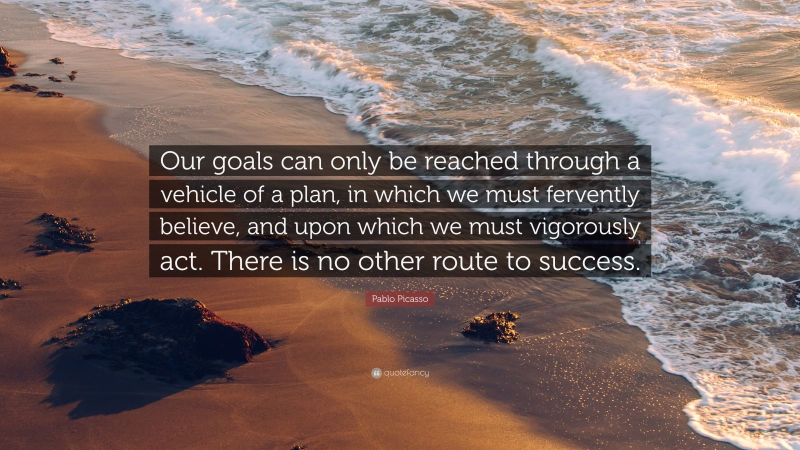 "Pablo Picasso Quote: ""Our goals can only be reached through a vehicle of a plan, in which we must fervently believe, and upon which we must vigorously act. There is no other route to success."""