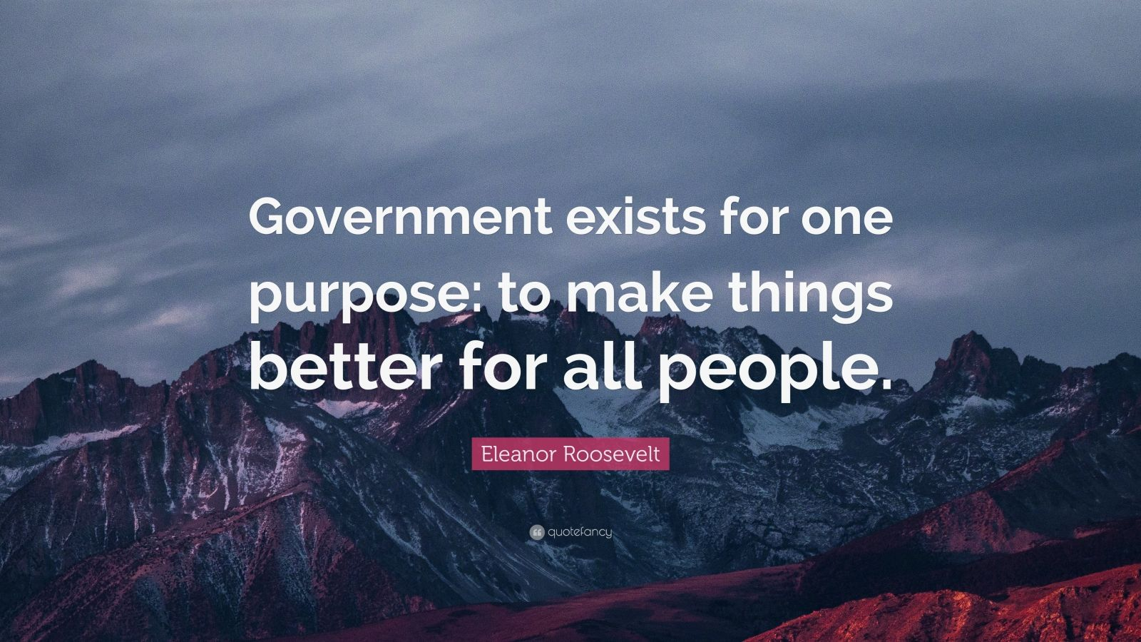 "Eleanor Roosevelt Quote: ""Government exists for one purpose: to make things better for all people."""