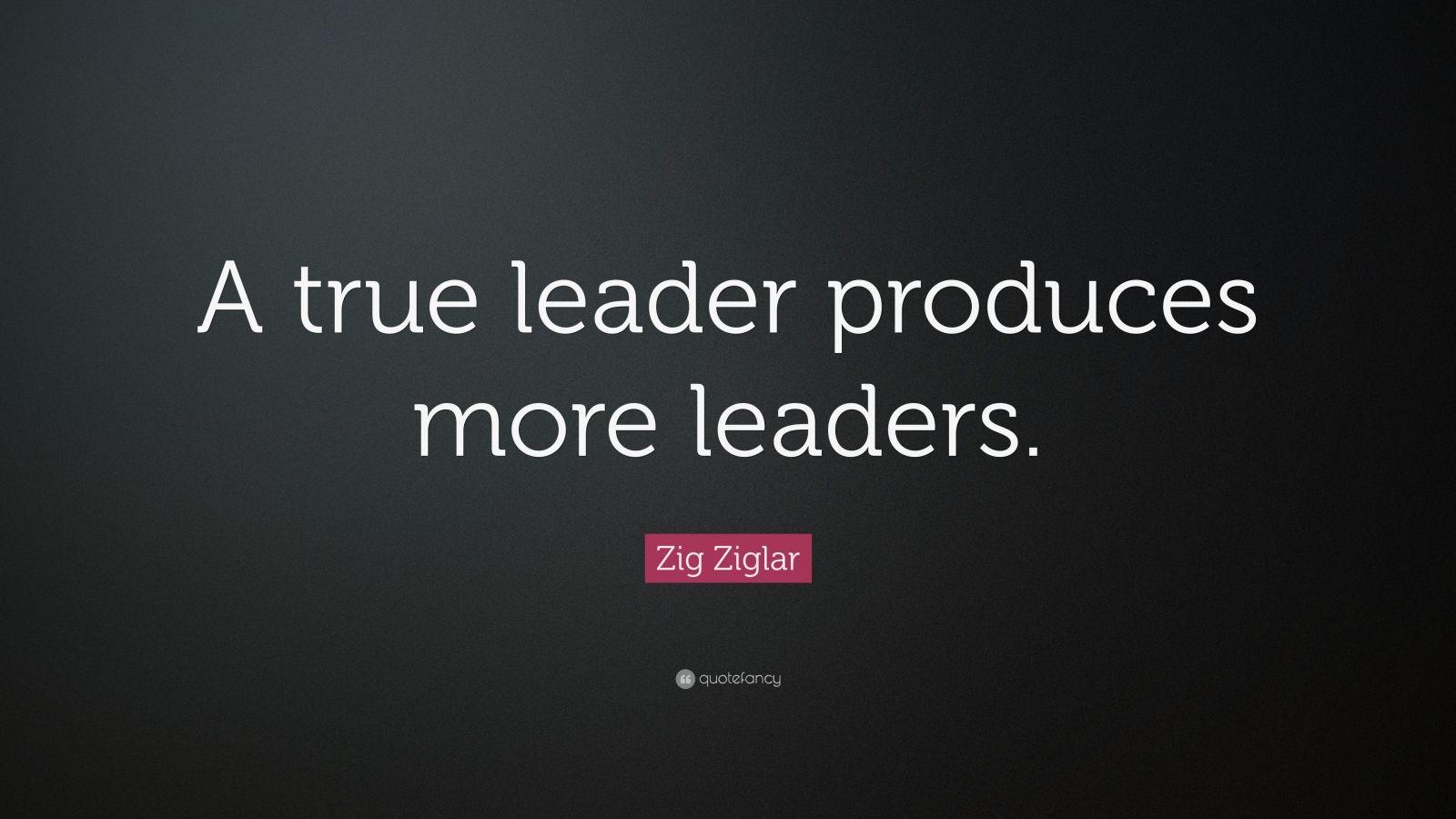 "Zig Ziglar Quote: ""A true leader produces more leaders."""
