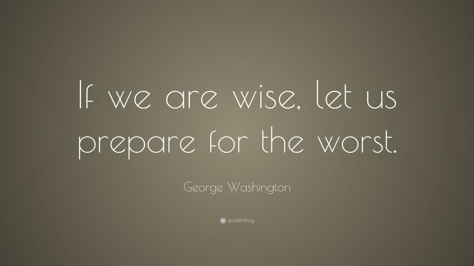 "George Washington Quote: ""If we are wise, let us prepare for the worst."""