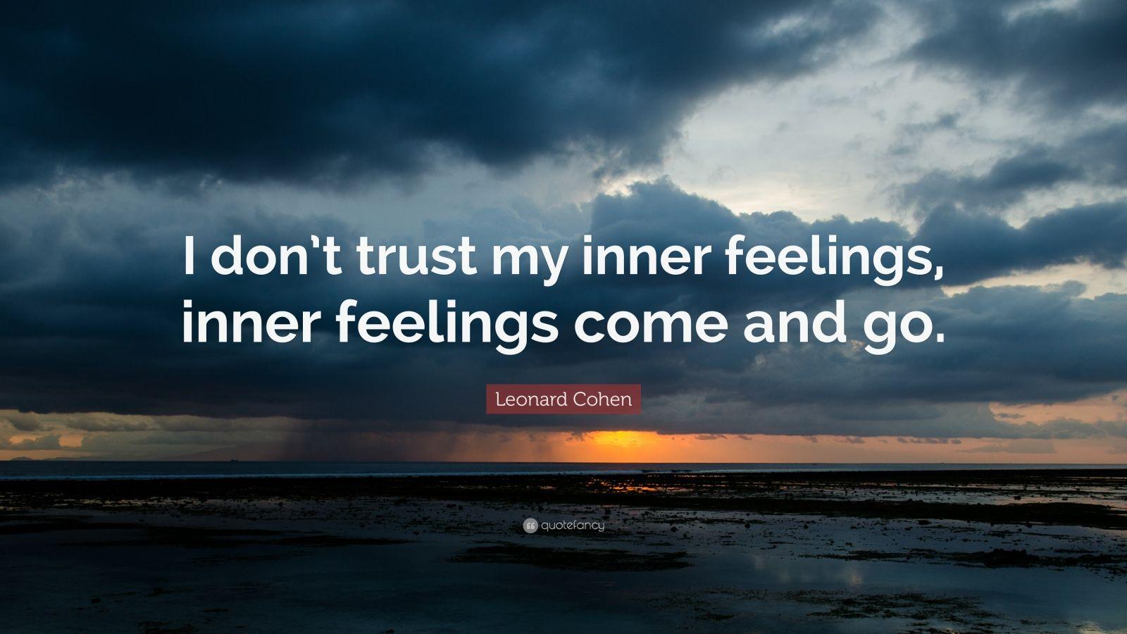 """Leonard Cohen Quote: """"I don't trust my inner feelings, inner feelings come and go."""""""
