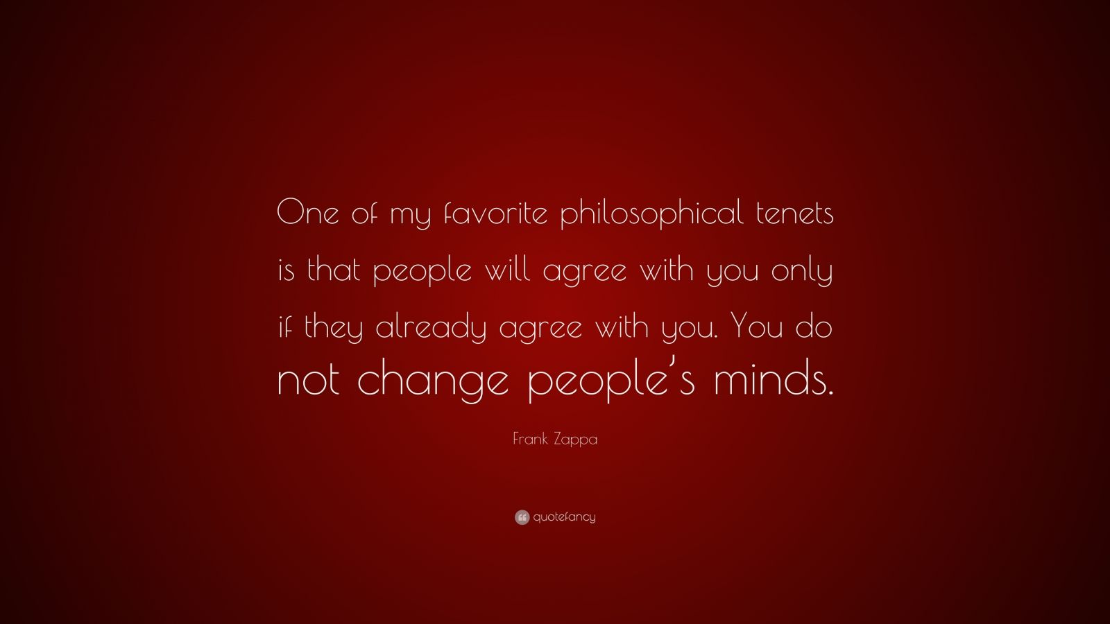"Frank Zappa Quote: ""One of my favorite philosophical tenets is that people will agree with you only if they already agree with you. You do not change people's minds."""