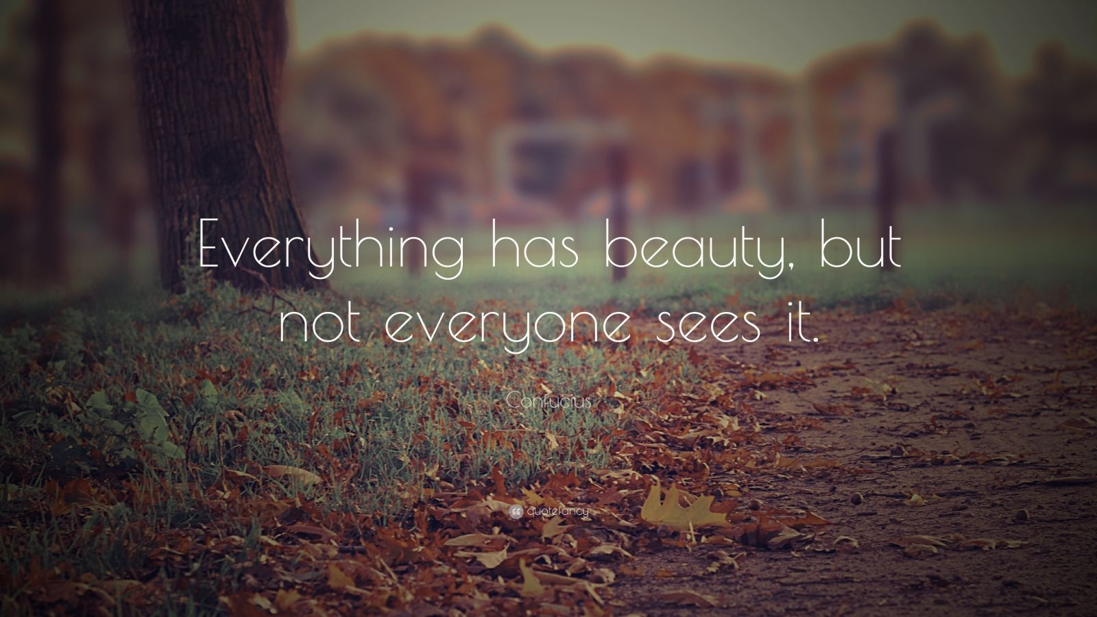 "Confucius Quote: ""Everything has beauty, but not everyone sees it."""