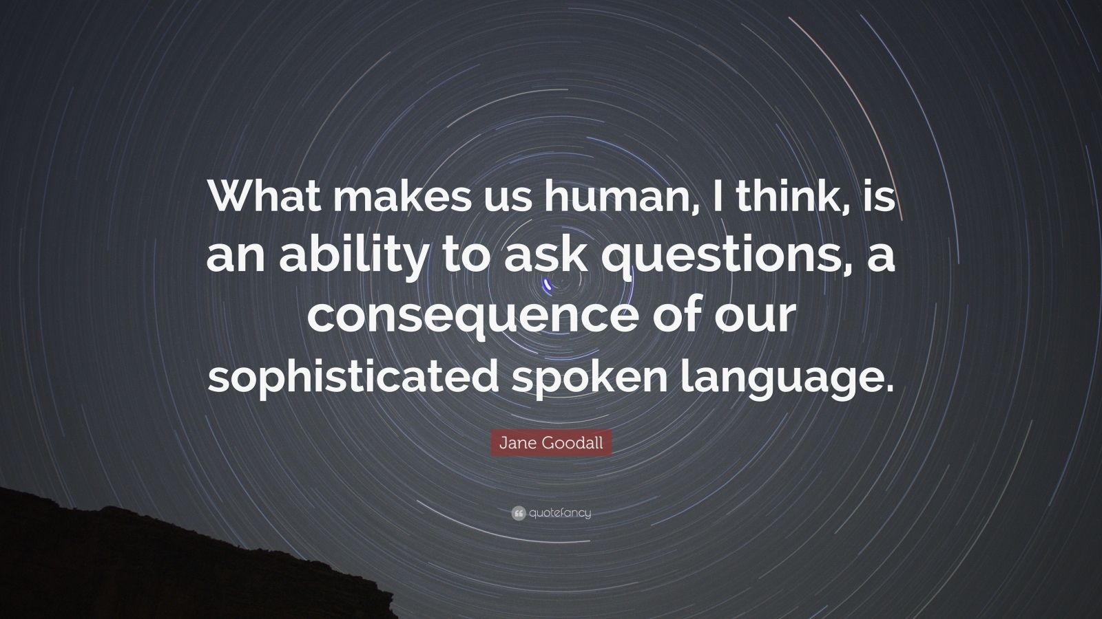 "Jane Goodall Quote: ""What makes us human, I think, is an ability to ask questions, a consequence of our sophisticated spoken language."""
